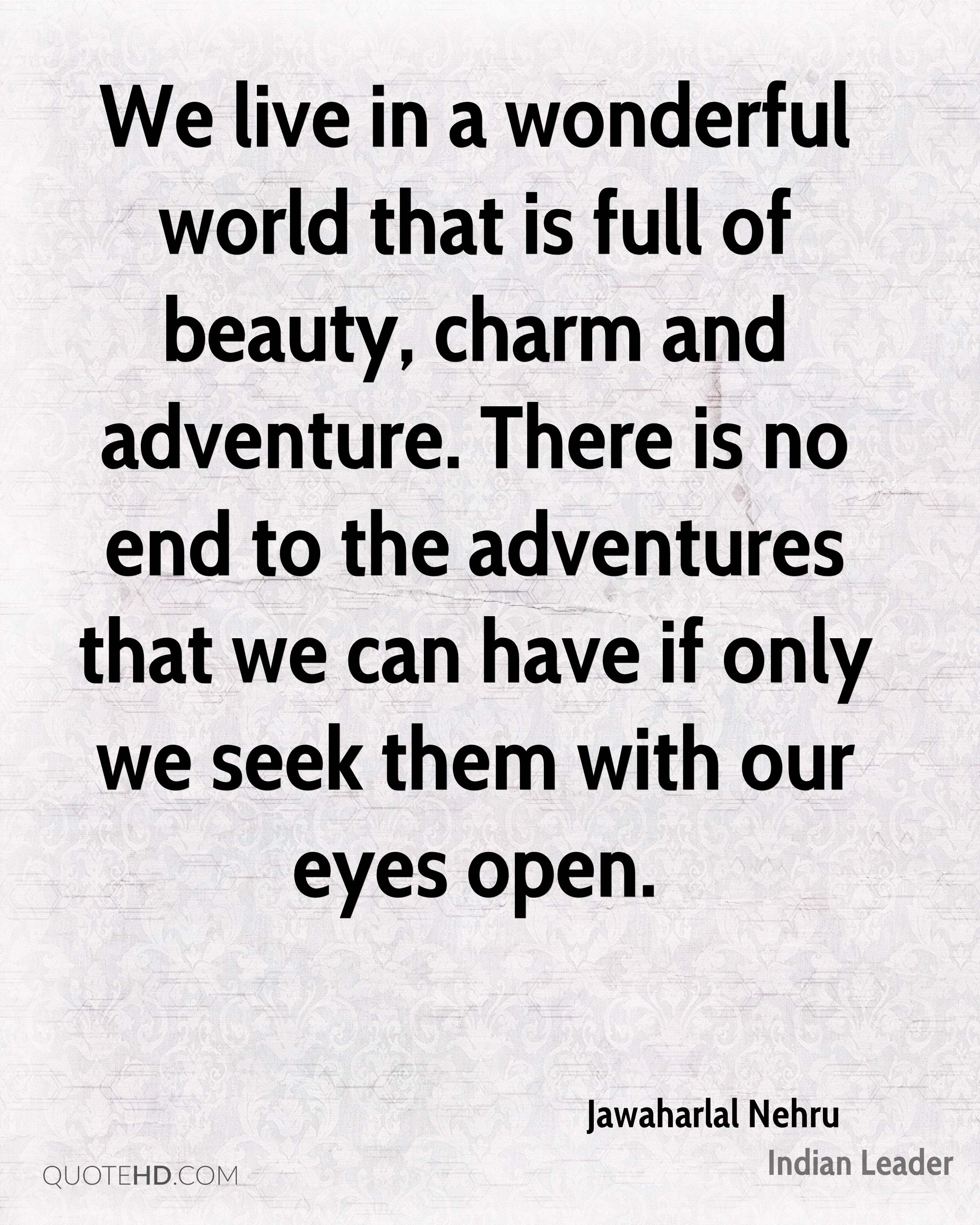 We live in a wonderful world that is full of beauty, charm and adventure. There is no end to the adventures that we can have if only we seek them with our eyes open.