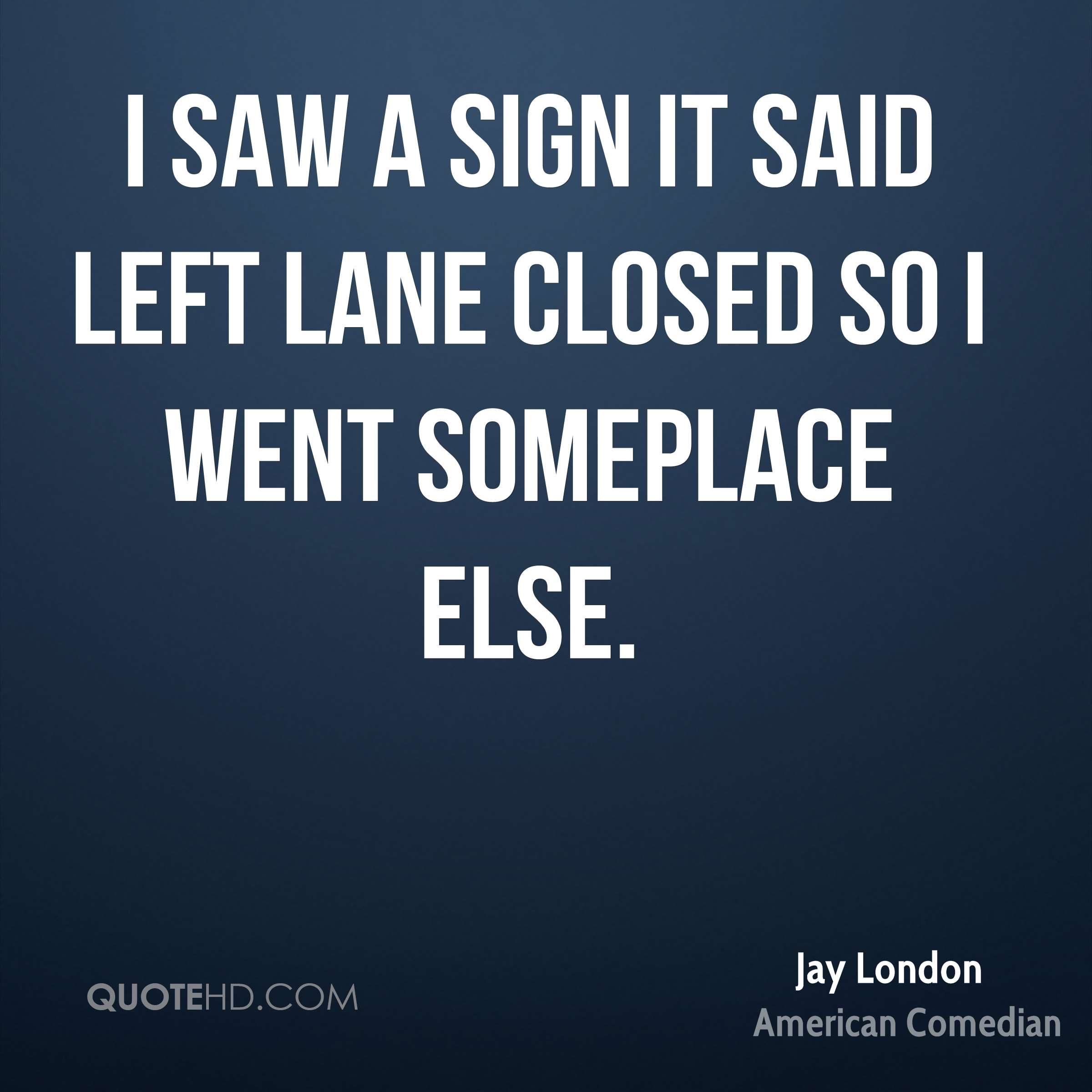 I saw a sign it said left lane closed so I went someplace else.