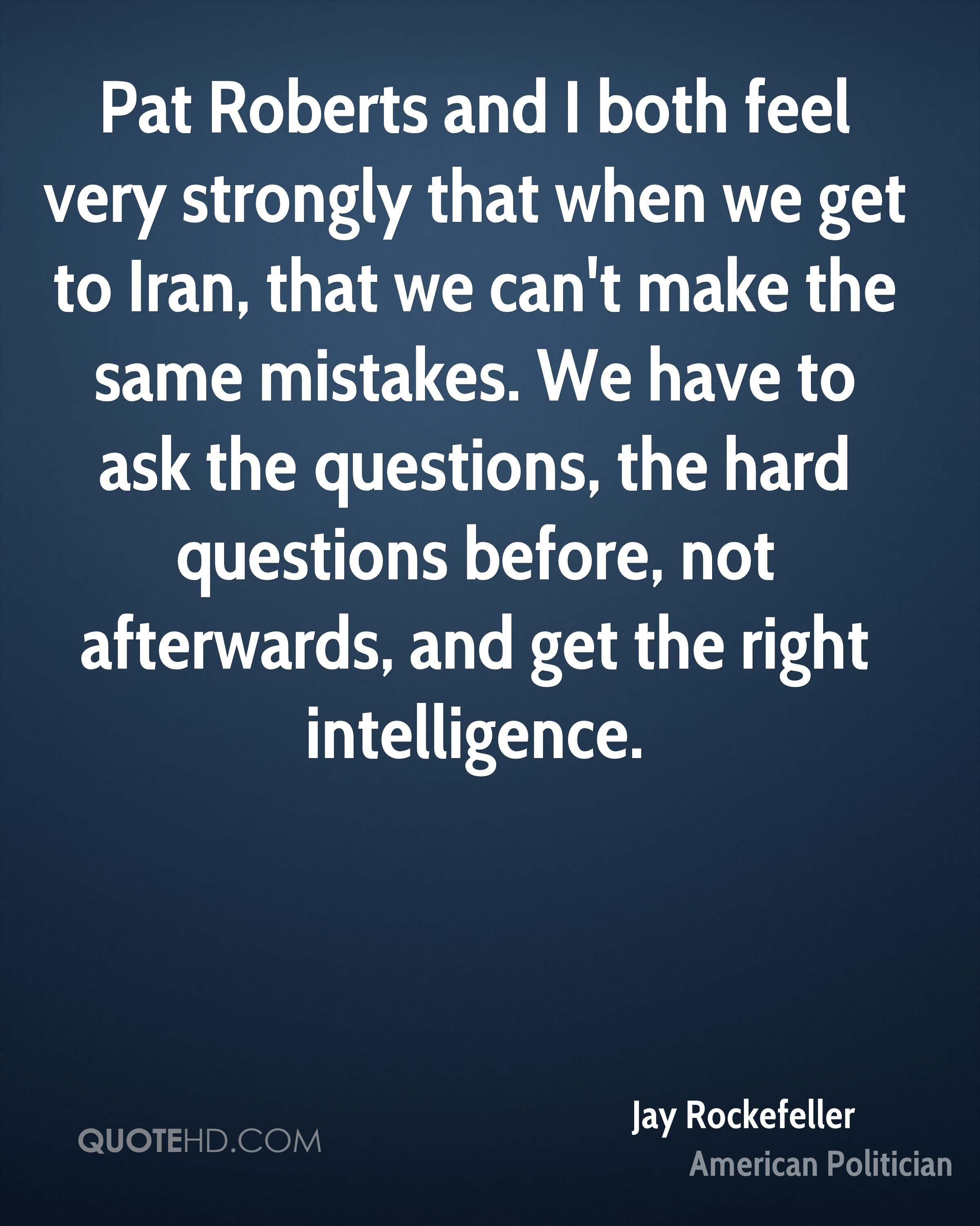 Pat Roberts and I both feel very strongly that when we get to Iran, that we can't make the same mistakes. We have to ask the questions, the hard questions before, not afterwards, and get the right intelligence.