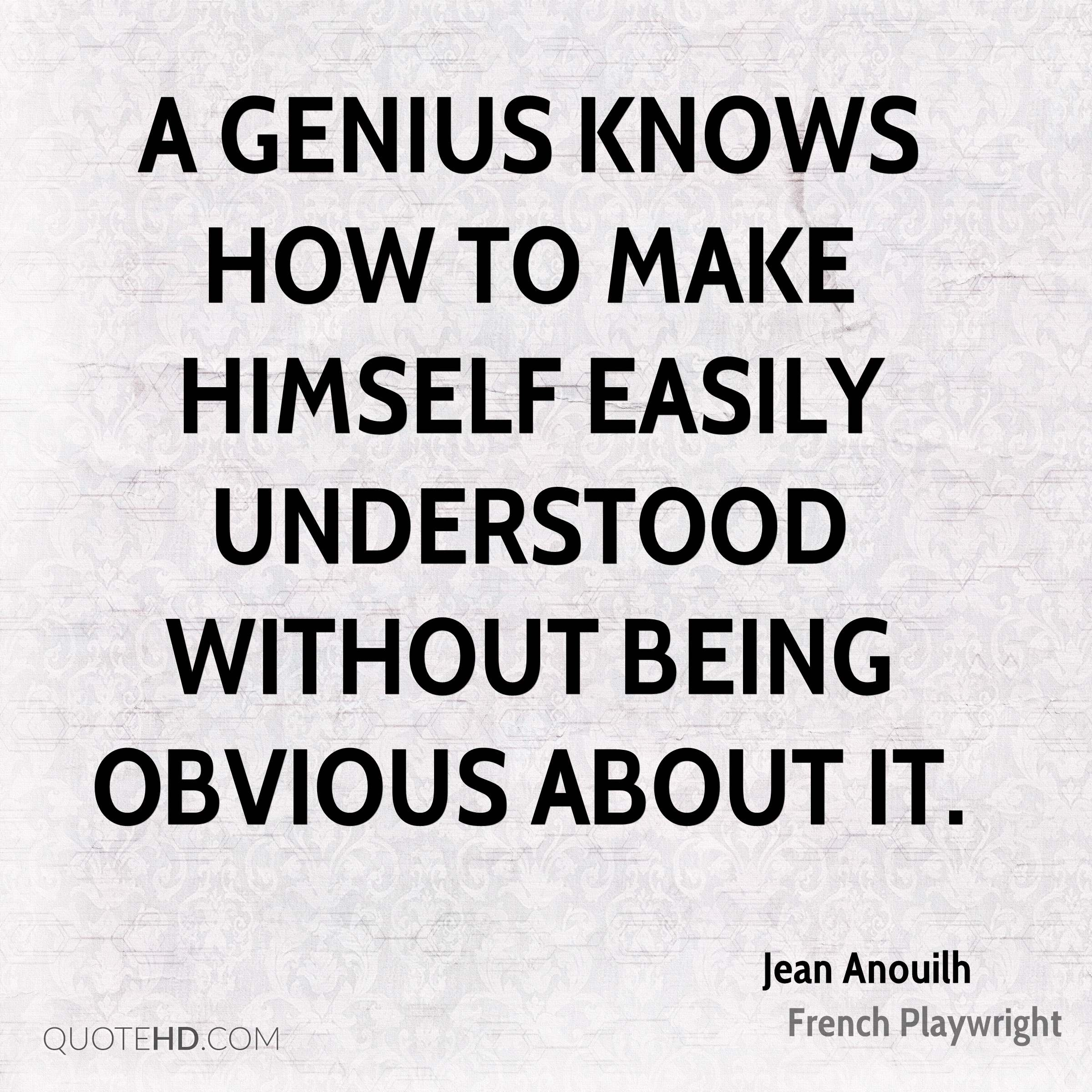 A genius knows how to make himself easily understood without being obvious about it.