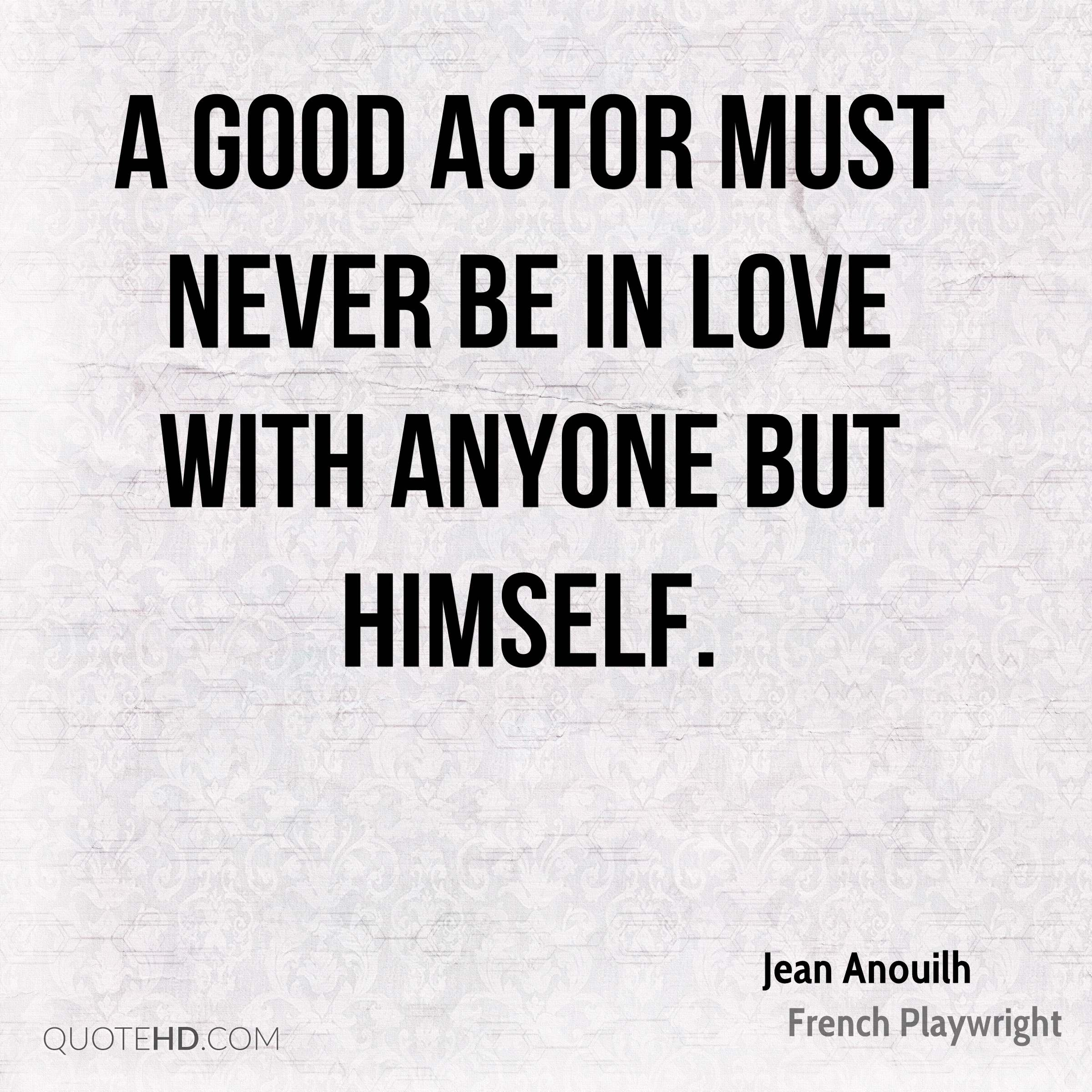 A good actor must never be in love with anyone but himself.