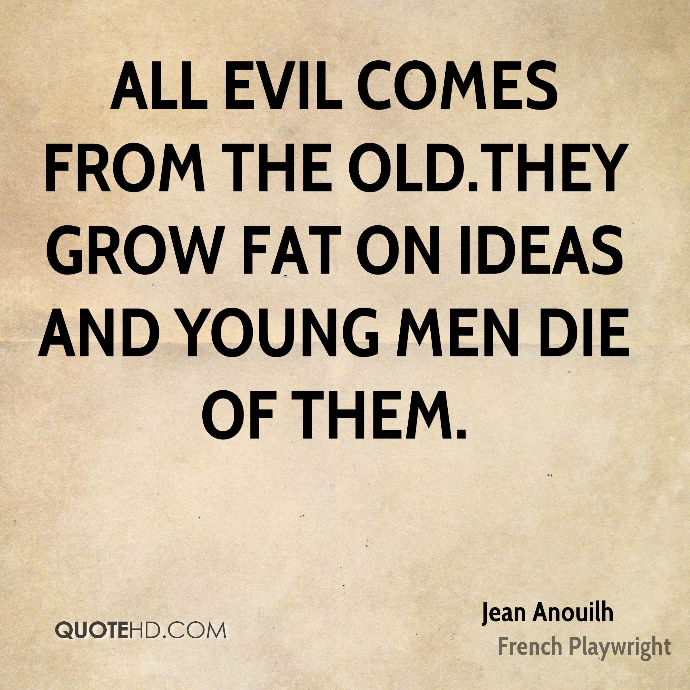 All evil comes from the old.They grow fat on ideas and young men die of them.