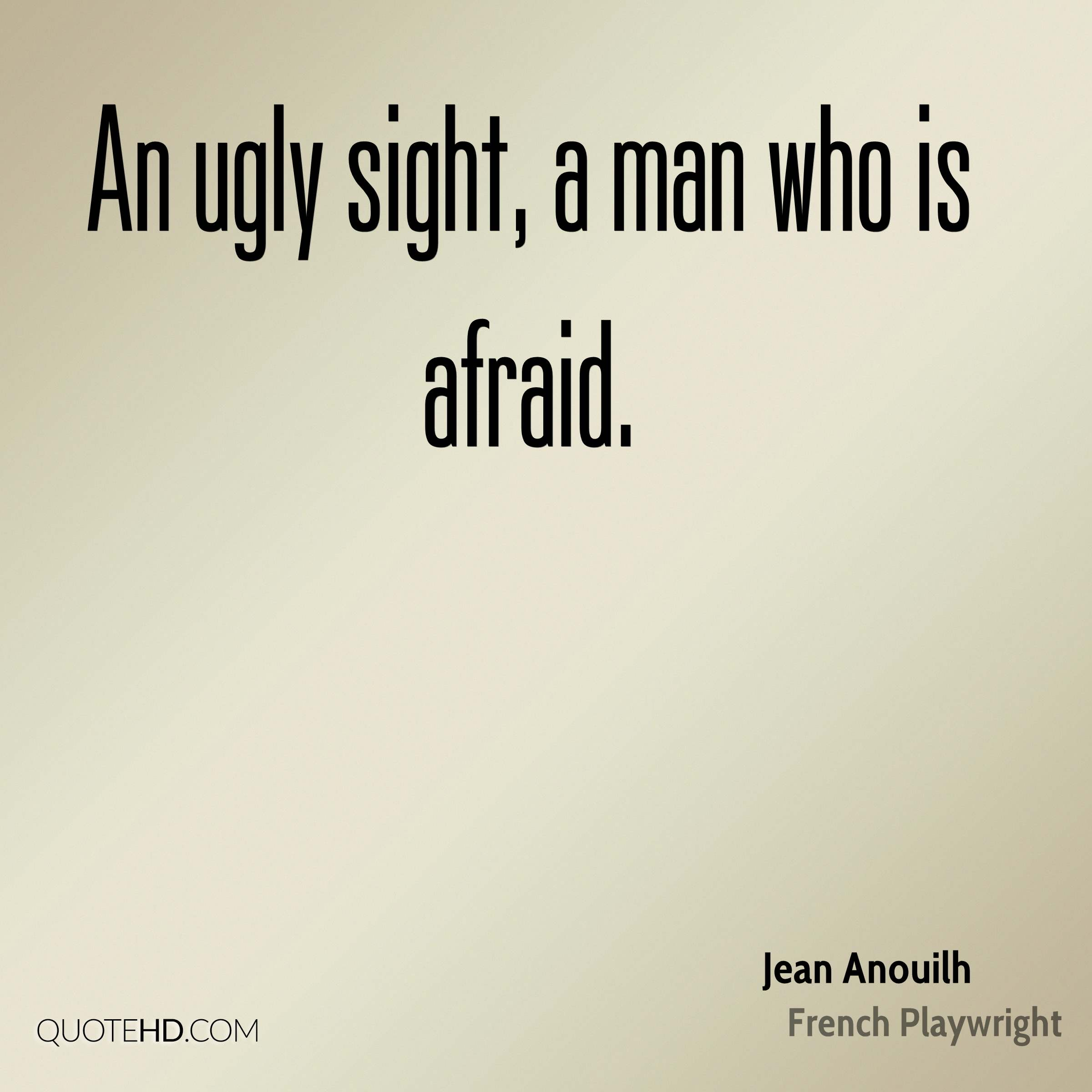 An ugly sight, a man who is afraid.
