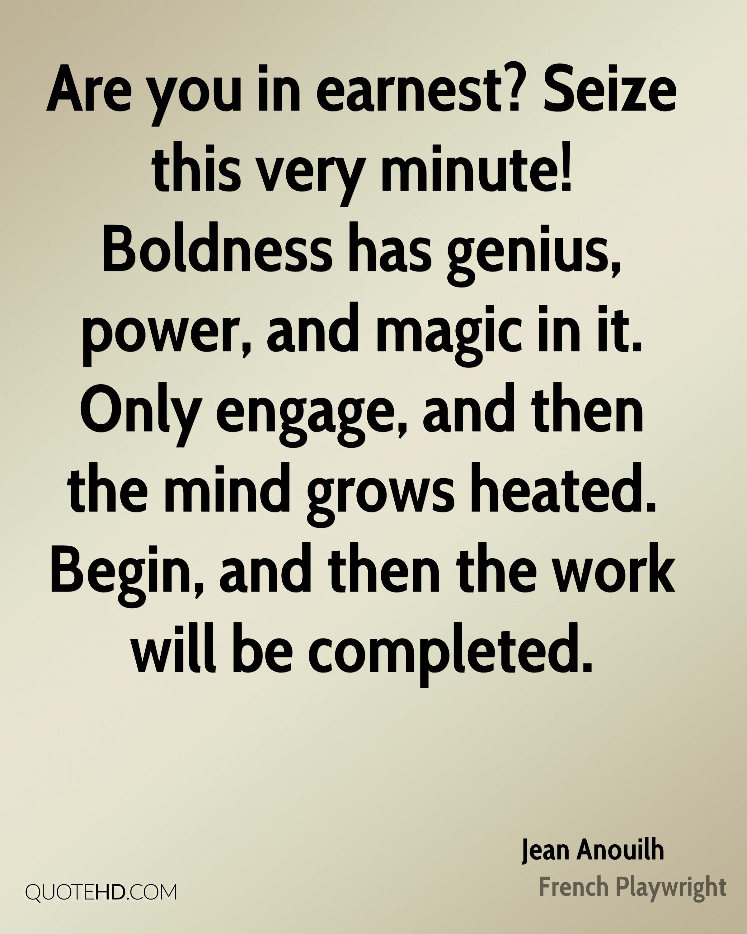 Are you in earnest? Seize this very minute! Boldness has genius, power, and magic in it. Only engage, and then the mind grows heated. Begin, and then the work will be completed.