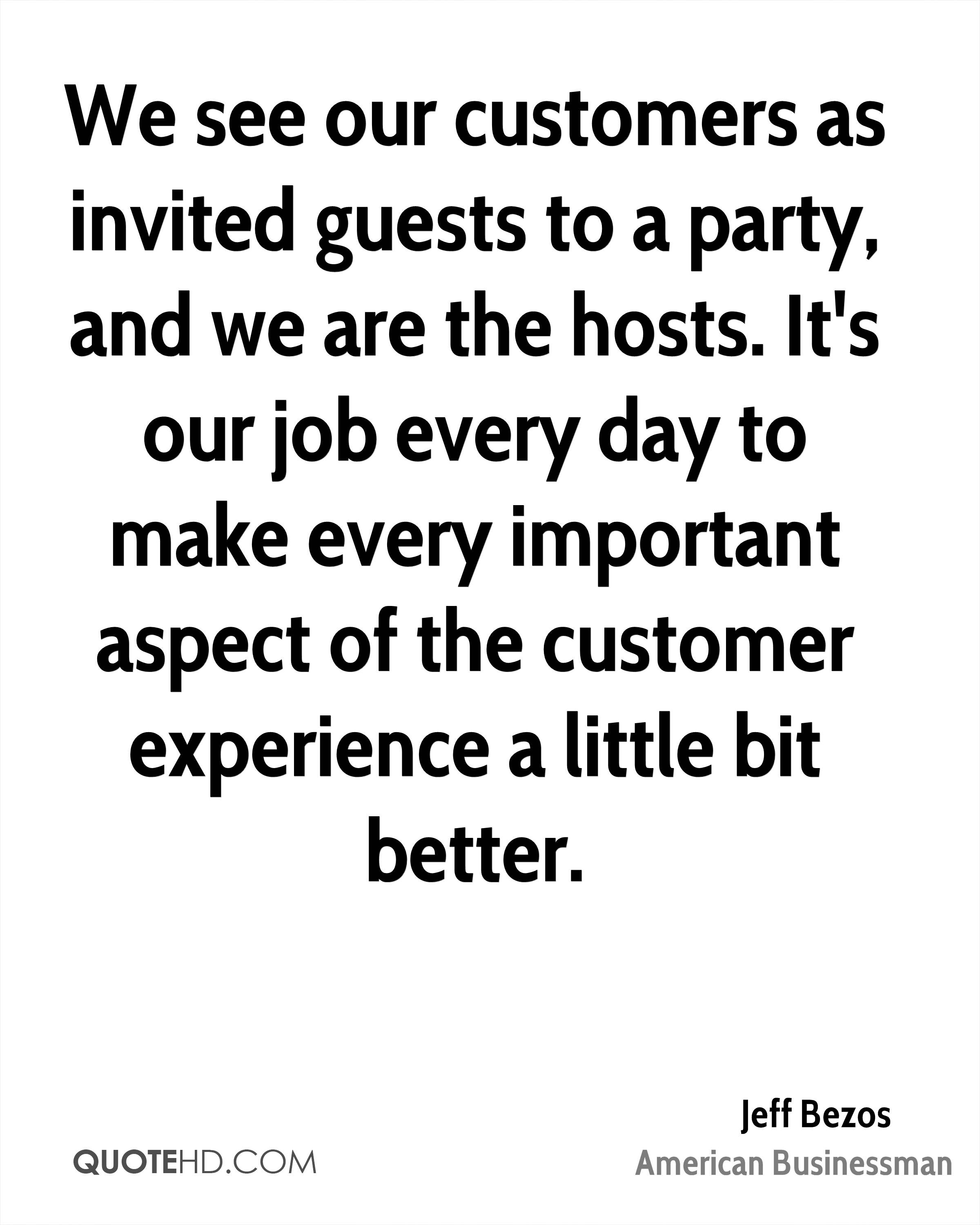 We See Our Customers As Invited Guests To A Party And Are The Hosts