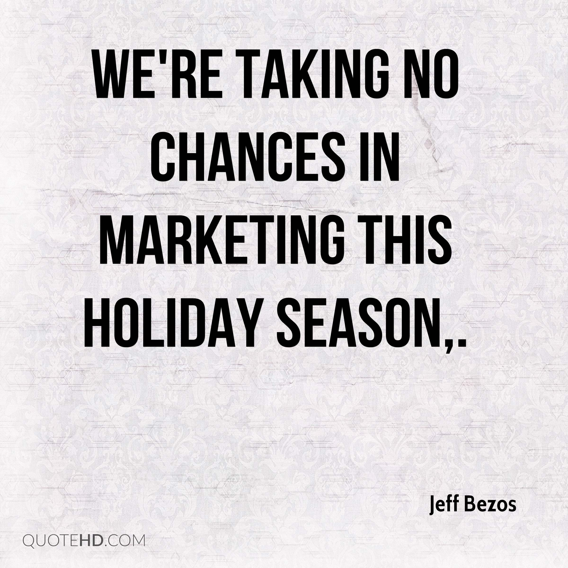 We're taking no chances in marketing this holiday season.