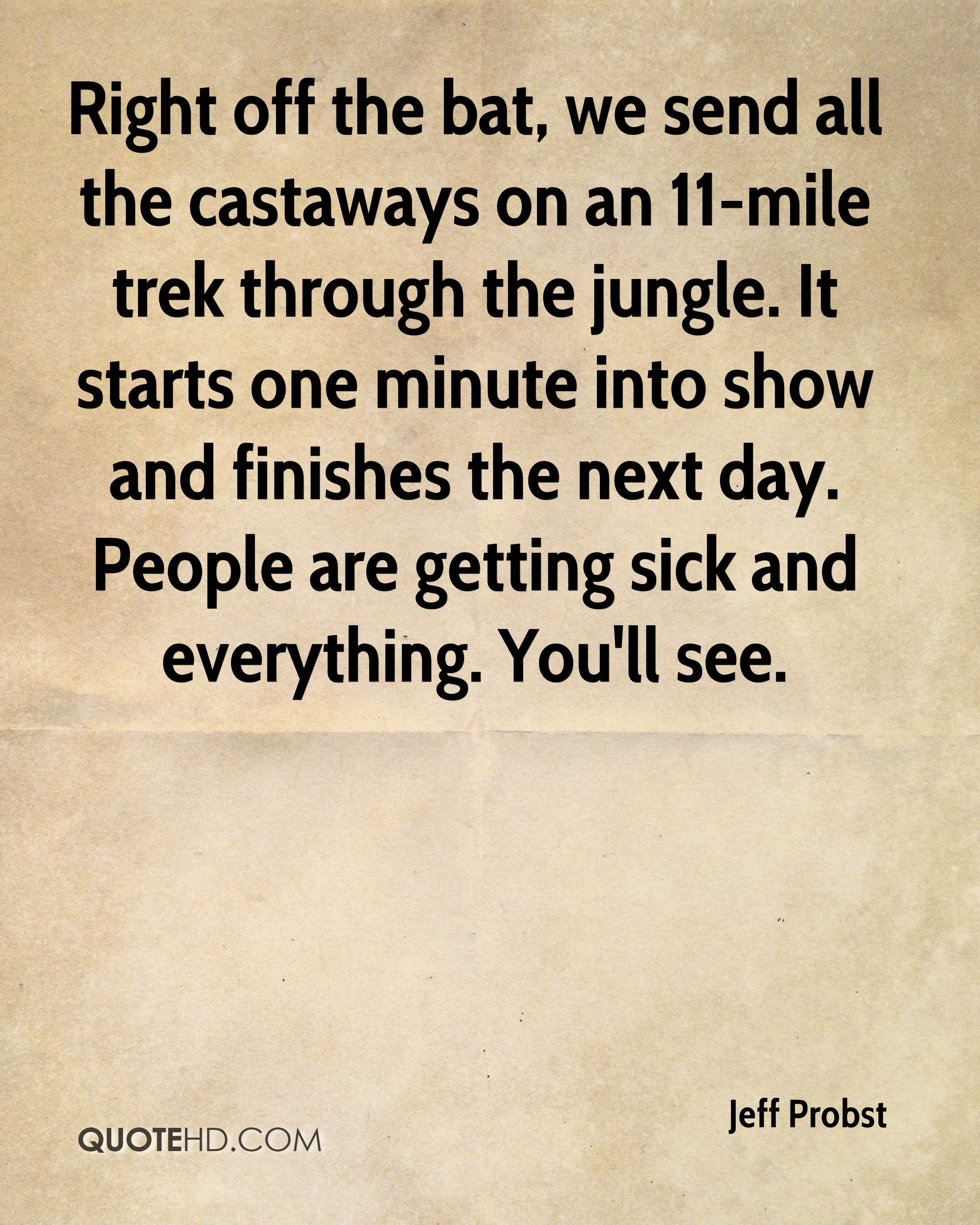 Right off the bat, we send all the castaways on an 11-mile trek through the jungle. It starts one minute into show and finishes the next day. People are getting sick and everything. You'll see.