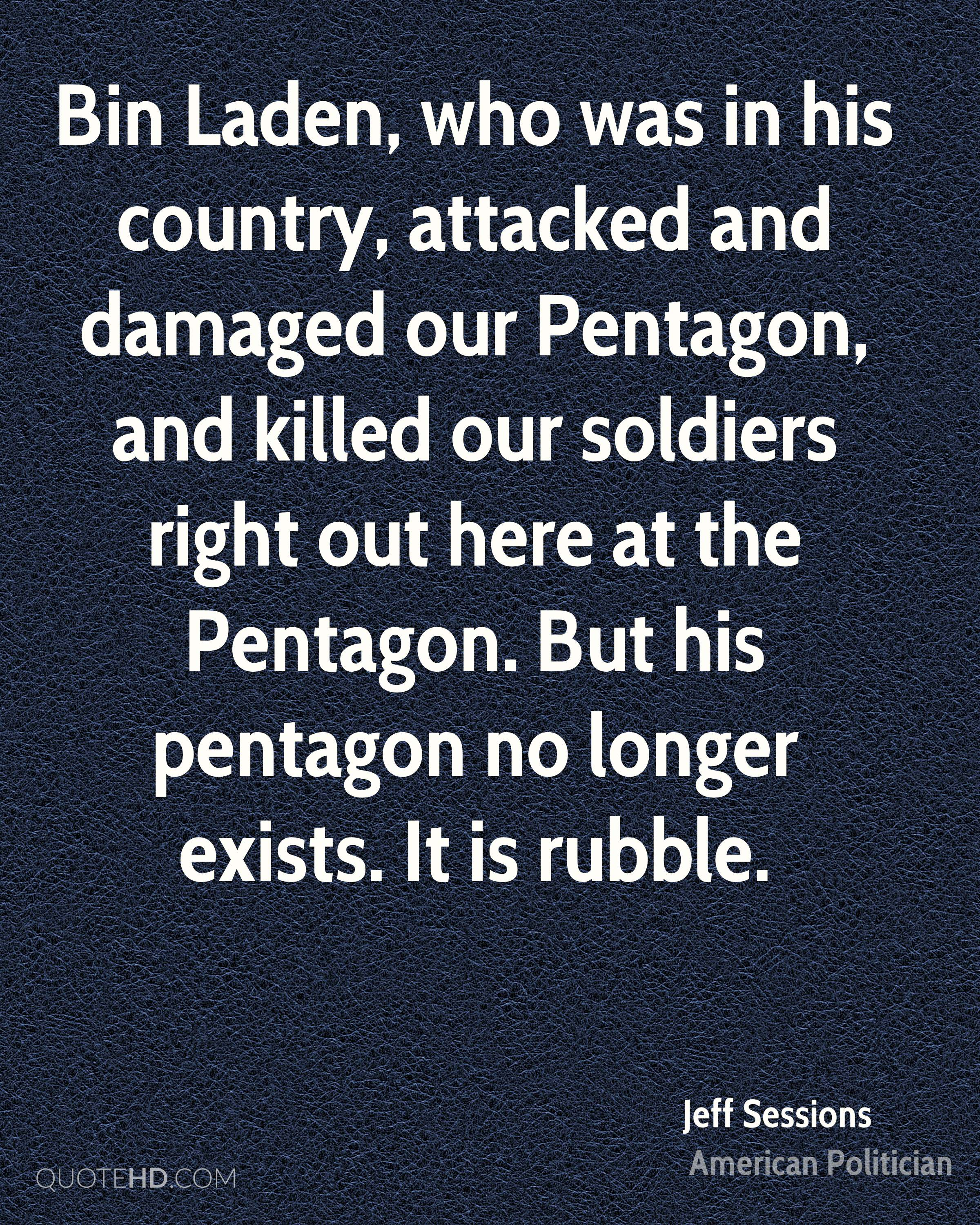 Bin Laden, who was in his country, attacked and damaged our Pentagon, and killed our soldiers right out here at the Pentagon. But his pentagon no longer exists. It is rubble.
