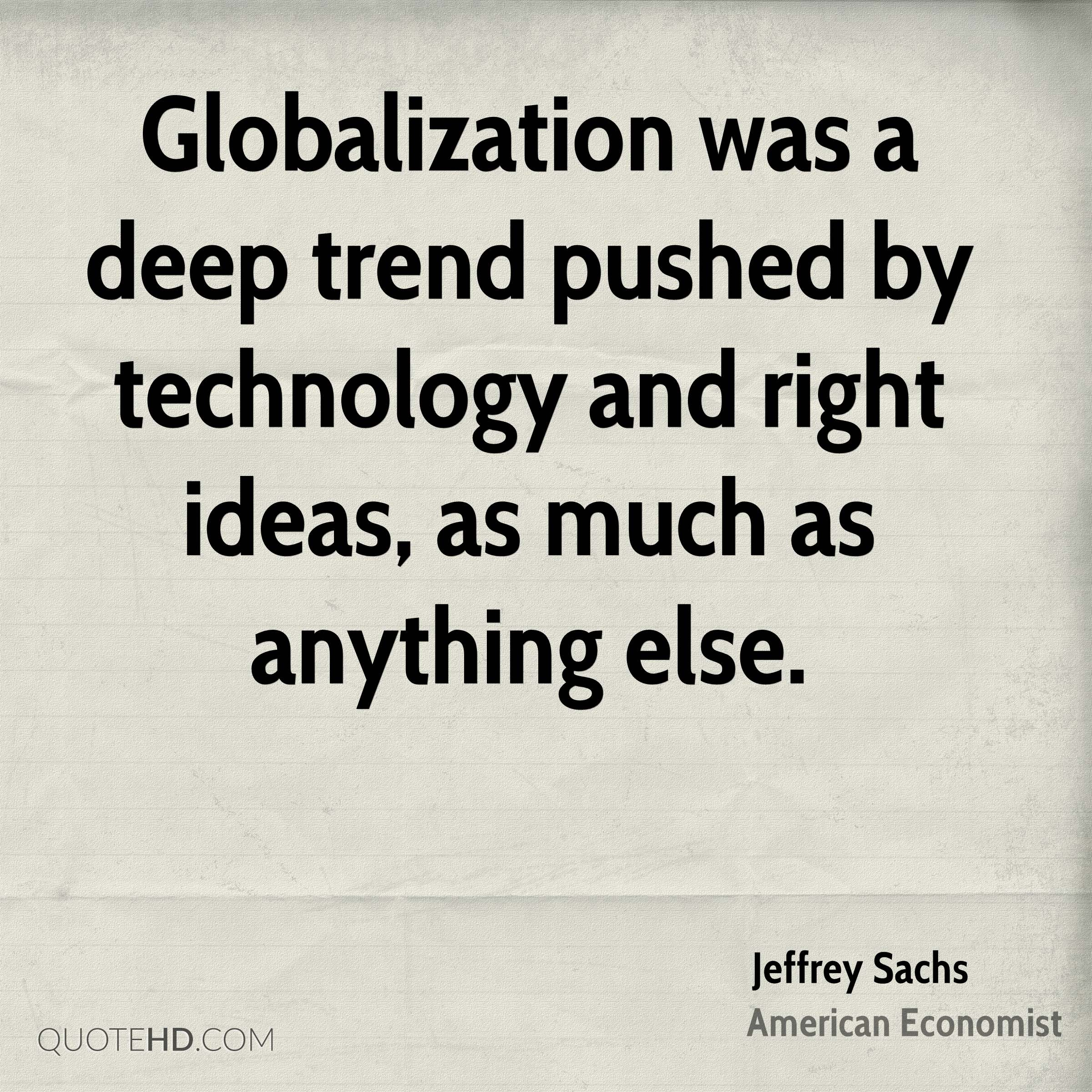 Globalization was a deep trend pushed by technology and right ideas, as much as anything else.