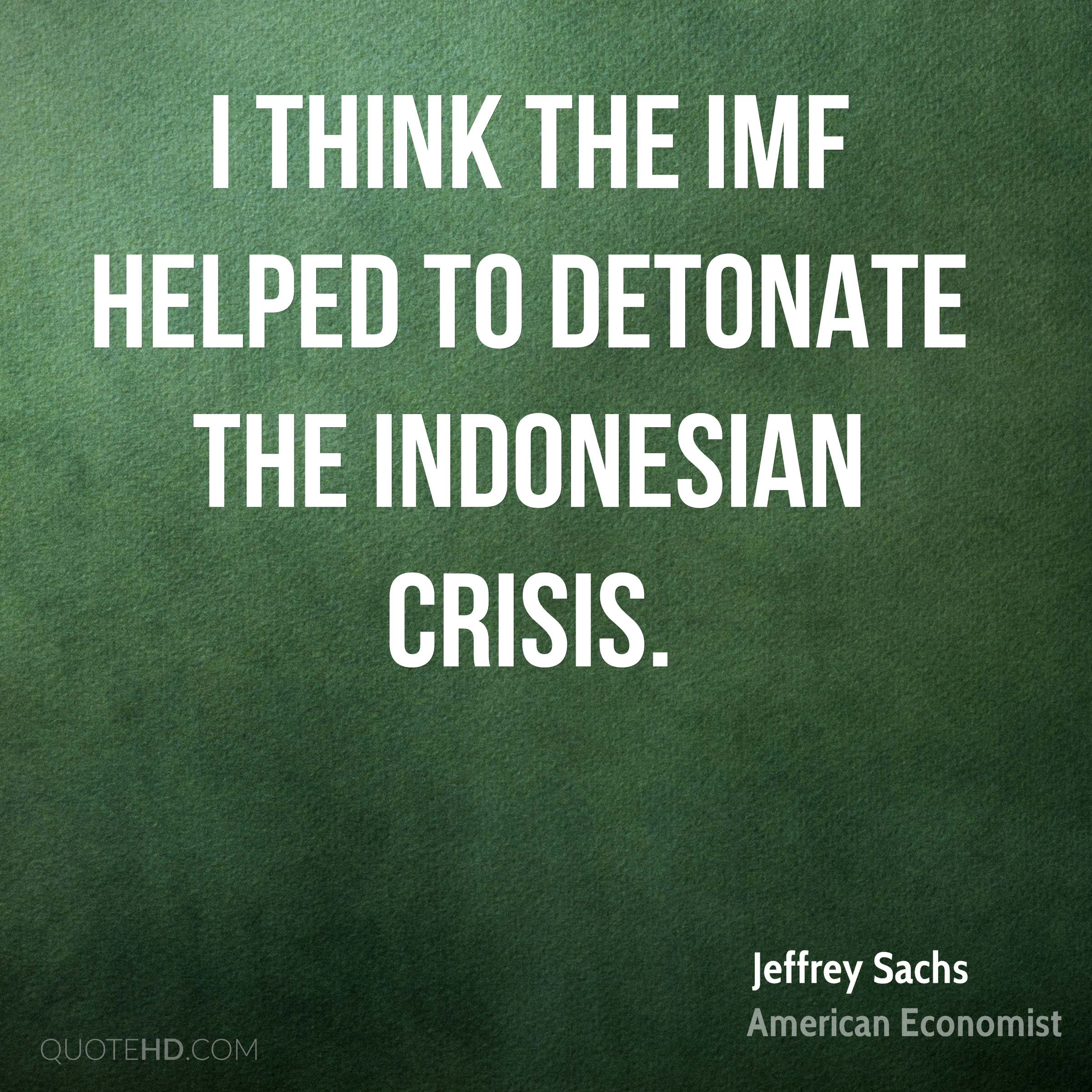 I think the IMF helped to detonate the Indonesian crisis.