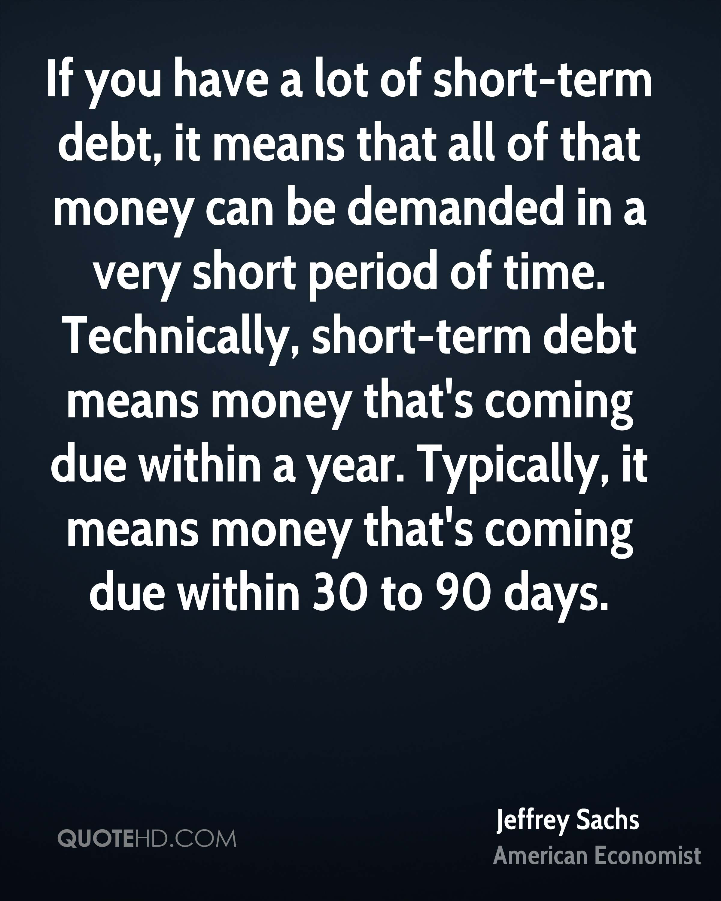 If you have a lot of short-term debt, it means that all of that money can be demanded in a very short period of time. Technically, short-term debt means money that's coming due within a year. Typically, it means money that's coming due within 30 to 90 days.