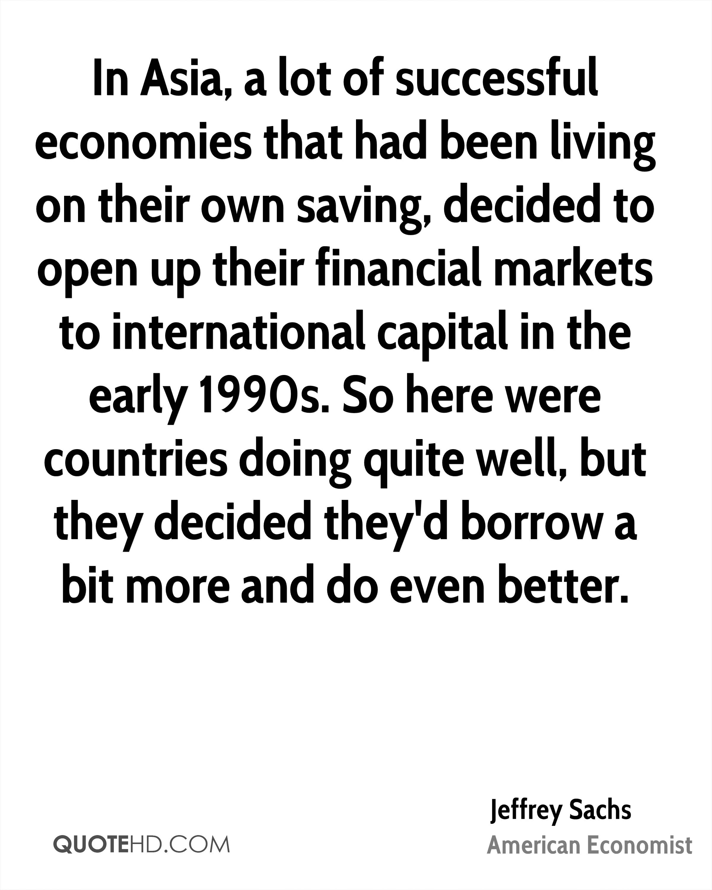 In Asia, a lot of successful economies that had been living on their own saving, decided to open up their financial markets to international capital in the early 1990s. So here were countries doing quite well, but they decided they'd borrow a bit more and do even better.