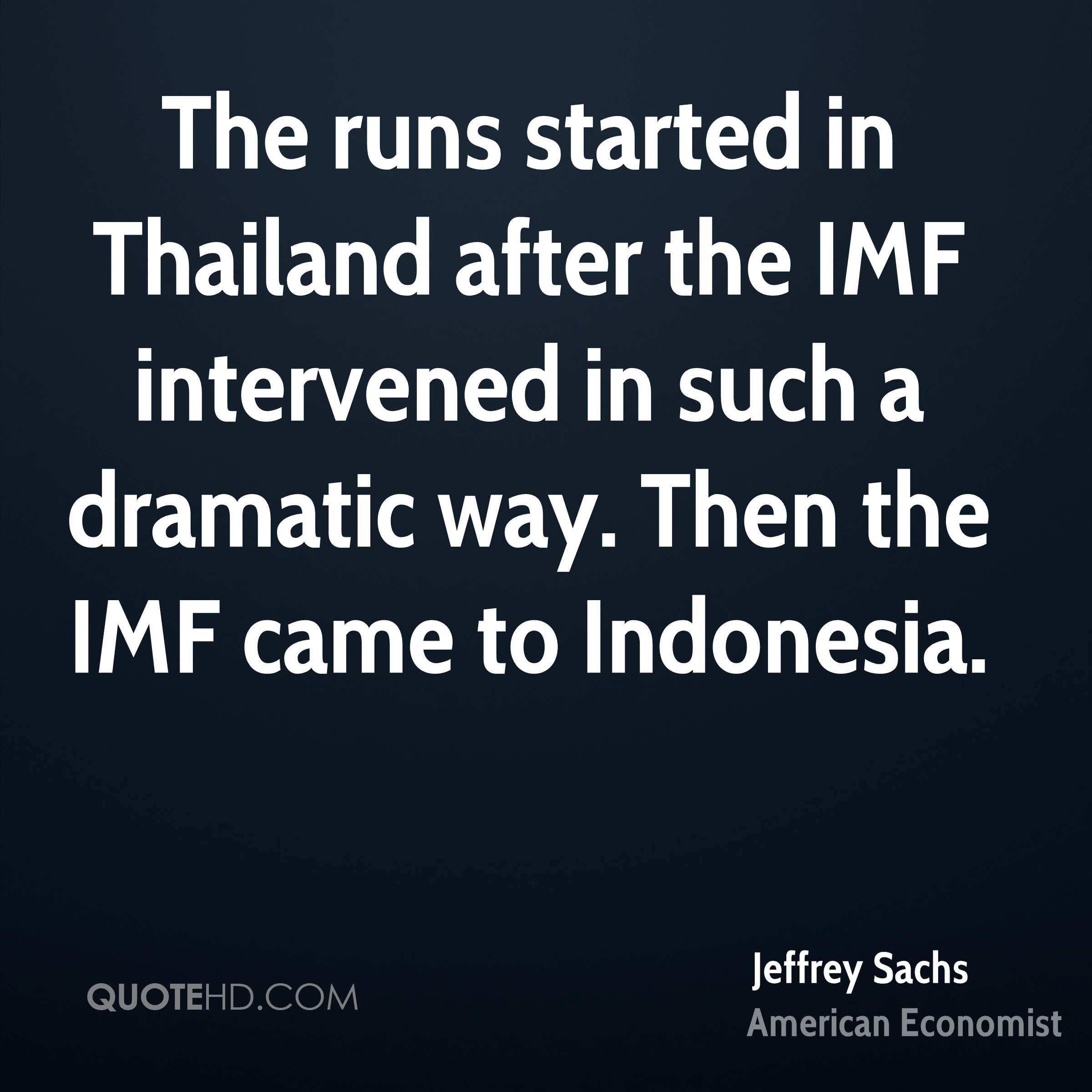 The runs started in Thailand after the IMF intervened in such a dramatic way. Then the IMF came to Indonesia.