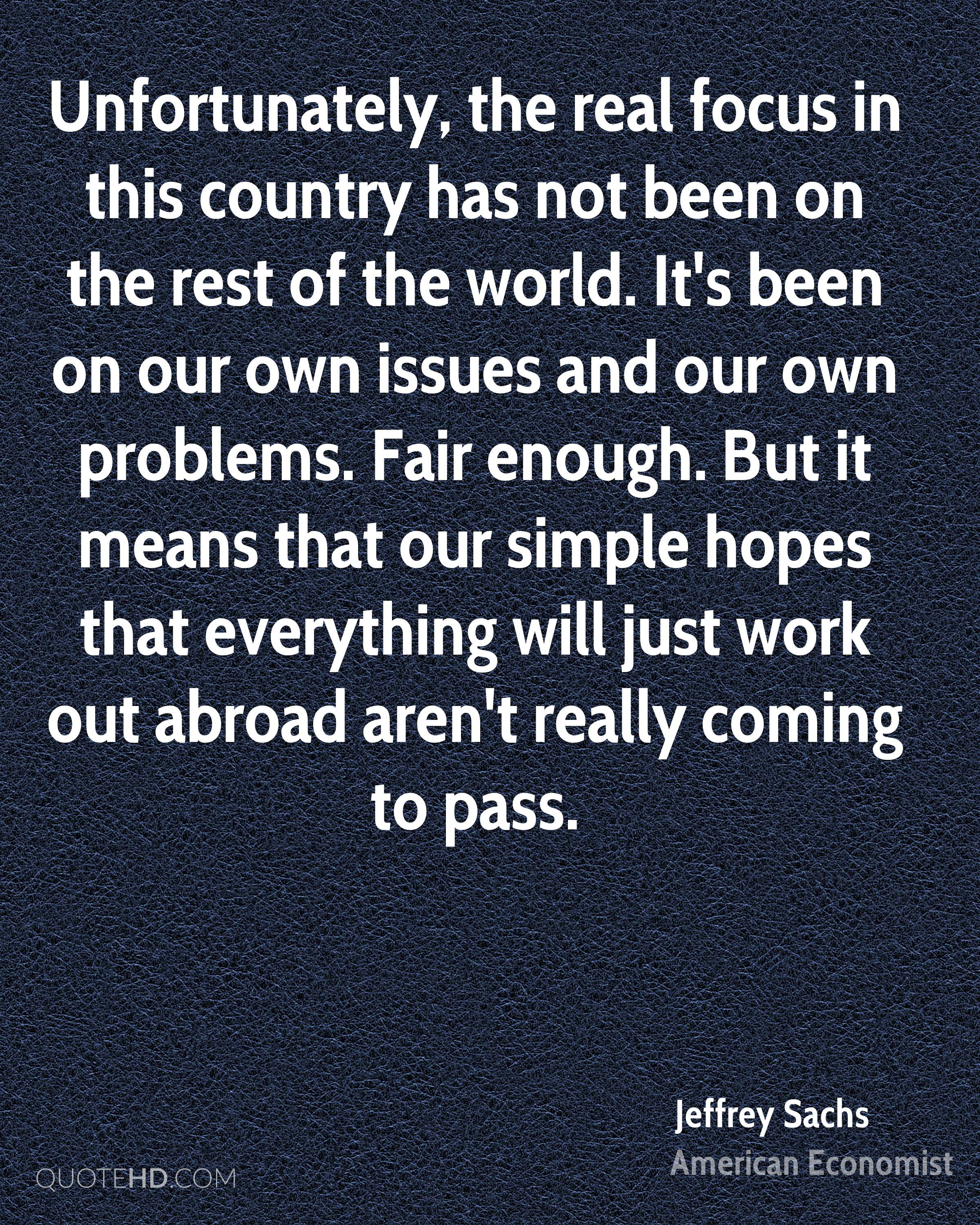 Unfortunately, the real focus in this country has not been on the rest of the world. It's been on our own issues and our own problems. Fair enough. But it means that our simple hopes that everything will just work out abroad aren't really coming to pass.