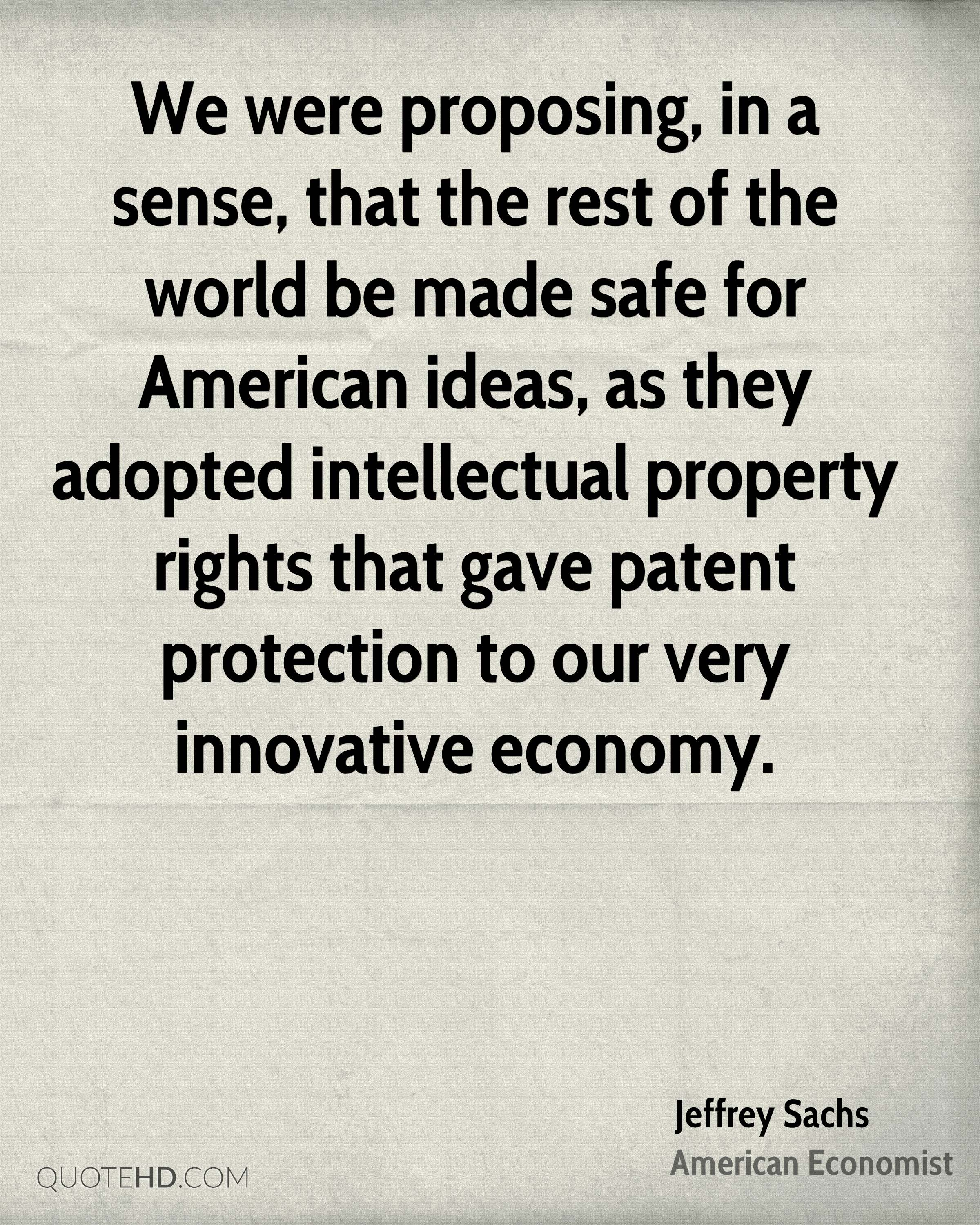 We were proposing, in a sense, that the rest of the world be made safe for American ideas, as they adopted intellectual property rights that gave patent protection to our very innovative economy.