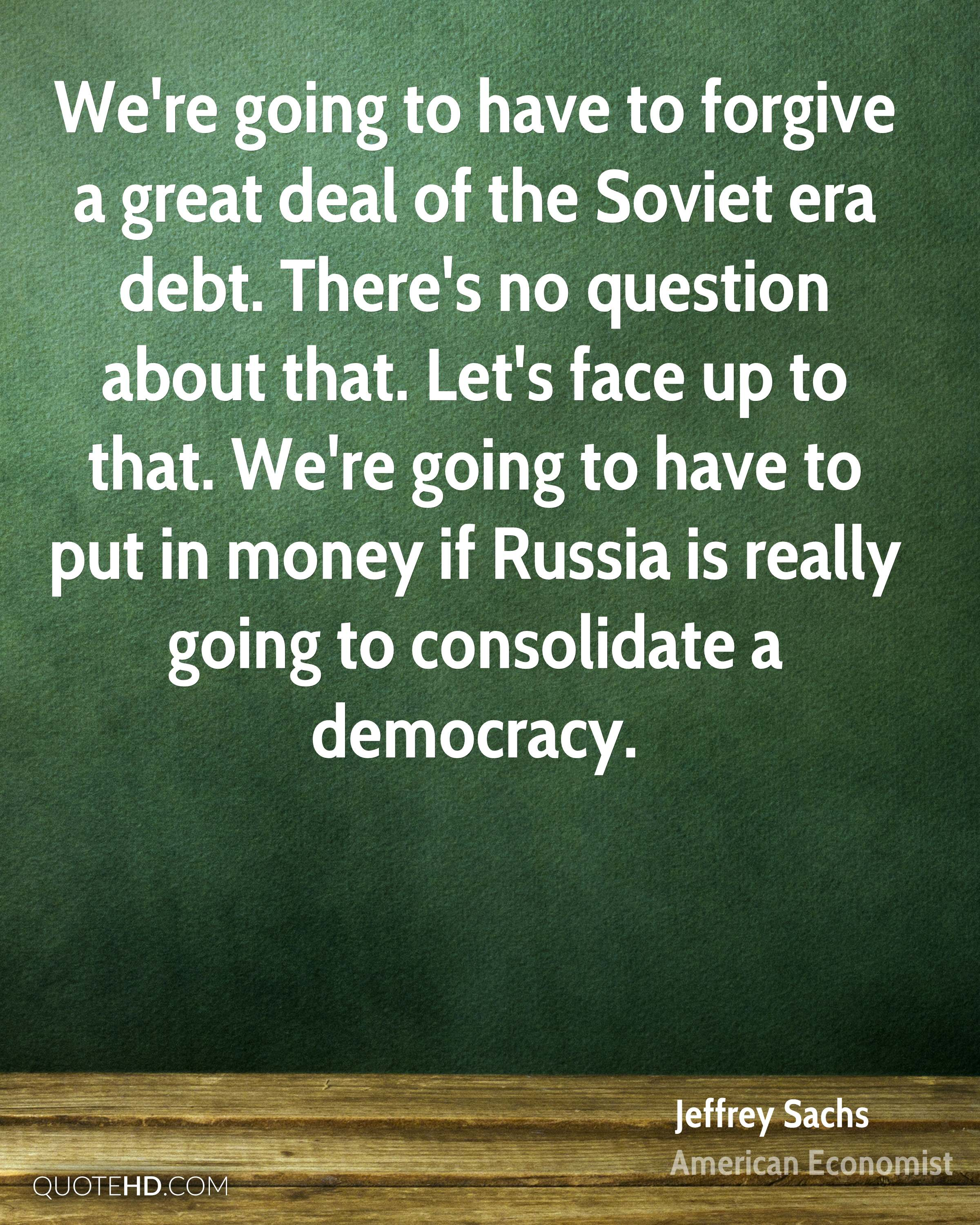 We're going to have to forgive a great deal of the Soviet era debt. There's no question about that. Let's face up to that. We're going to have to put in money if Russia is really going to consolidate a democracy.