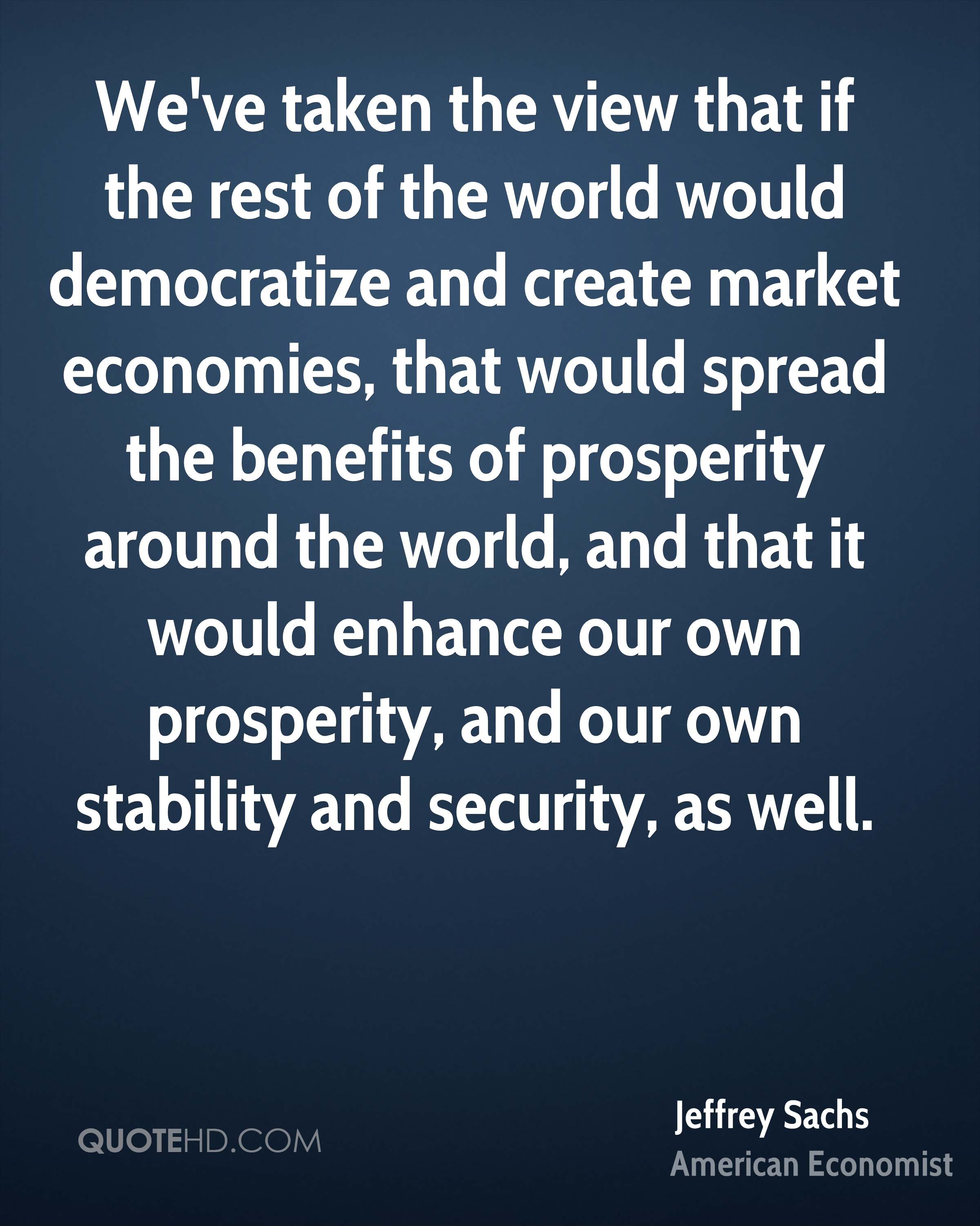 We've taken the view that if the rest of the world would democratize and create market economies, that would spread the benefits of prosperity around the world, and that it would enhance our own prosperity, and our own stability and security, as well.