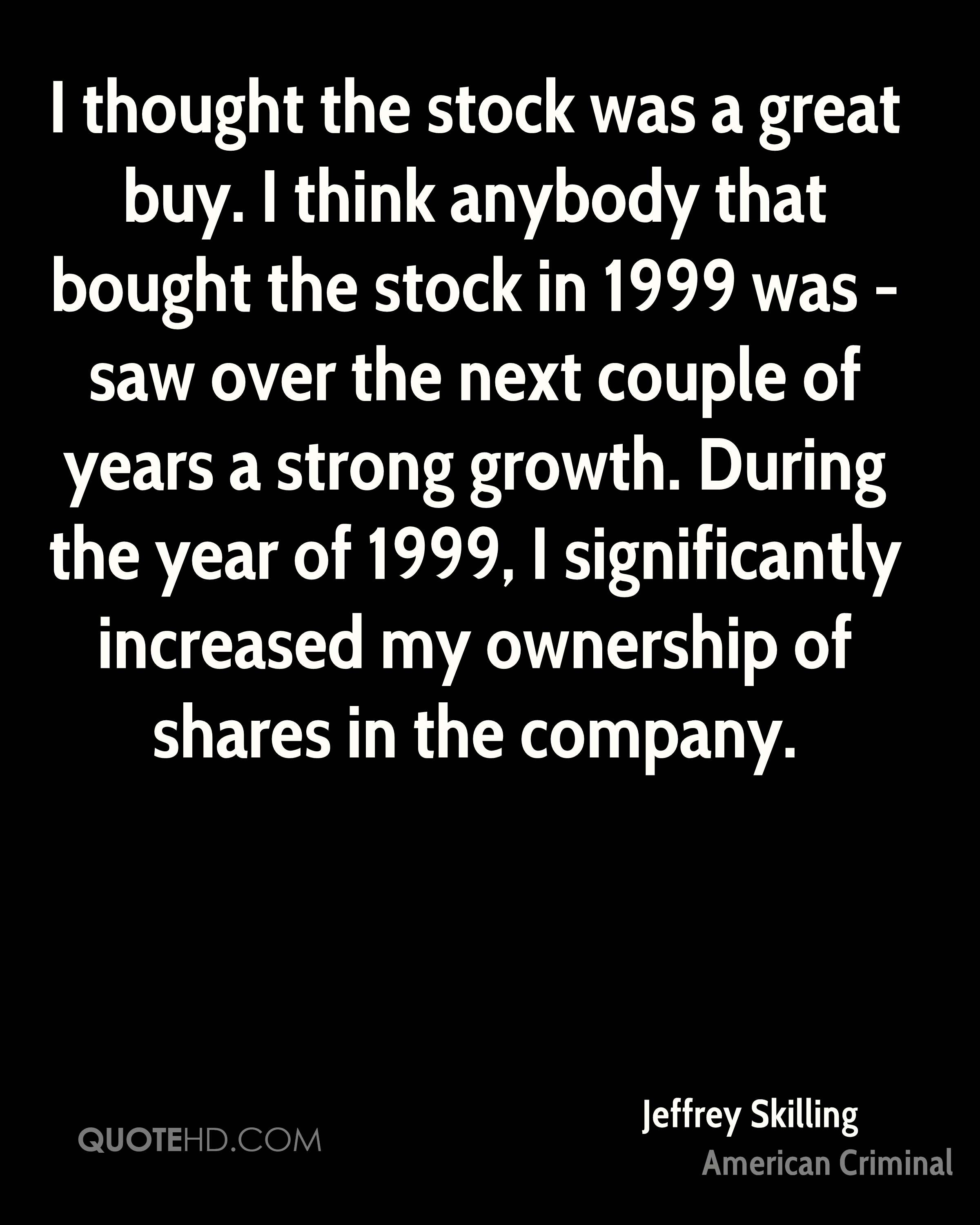 I thought the stock was a great buy. I think anybody that bought the stock in 1999 was - saw over the next couple of years a strong growth. During the year of 1999, I significantly increased my ownership of shares in the company.