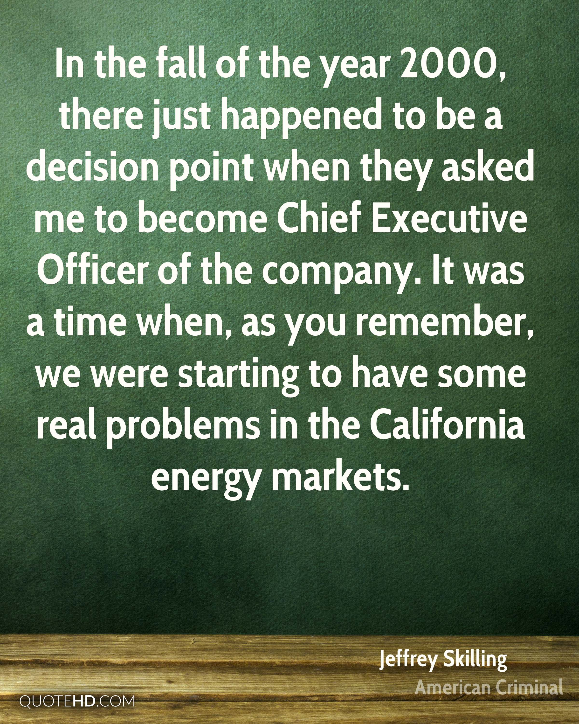 In the fall of the year 2000, there just happened to be a decision point when they asked me to become Chief Executive Officer of the company. It was a time when, as you remember, we were starting to have some real problems in the California energy markets.