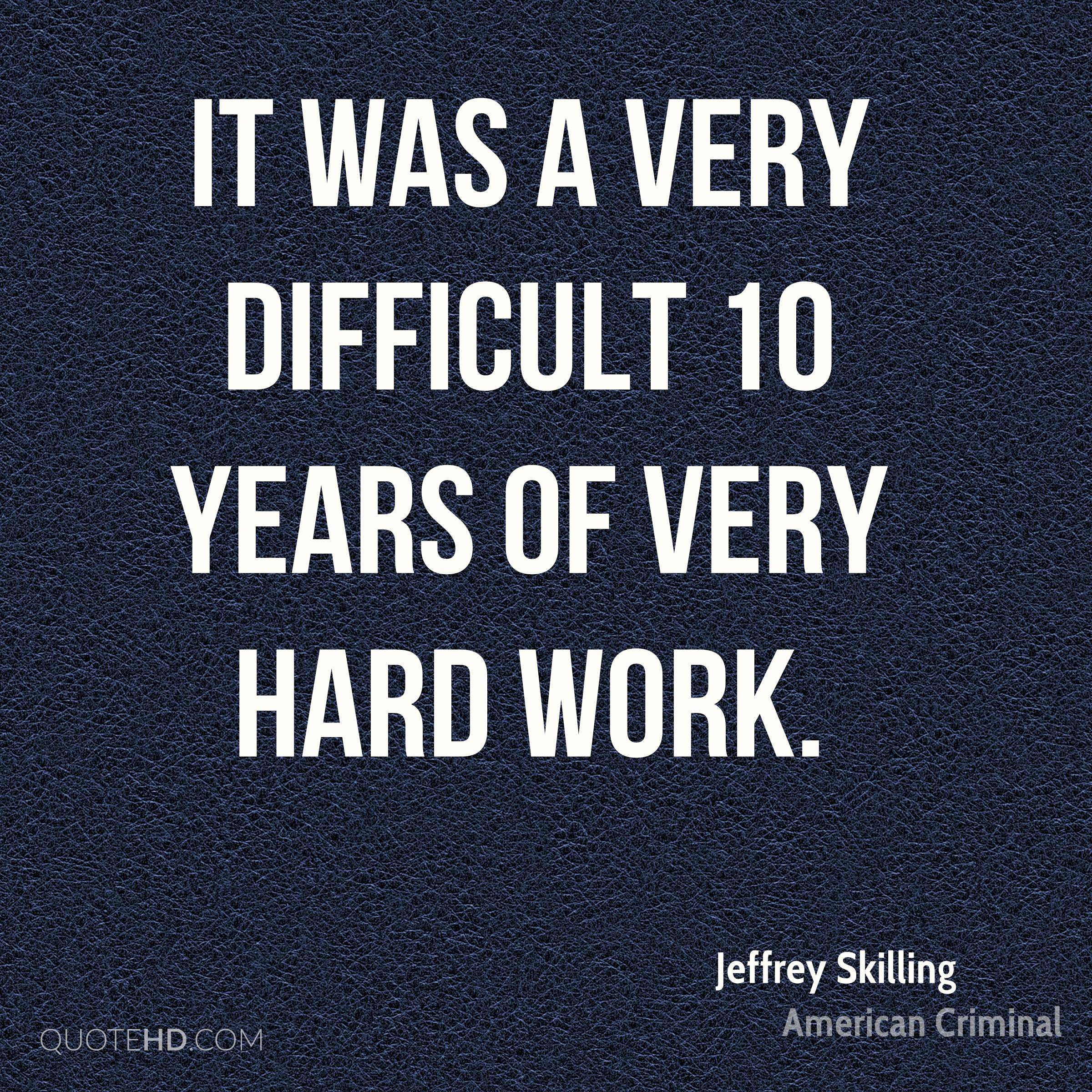 It was a very difficult 10 years of very hard work.