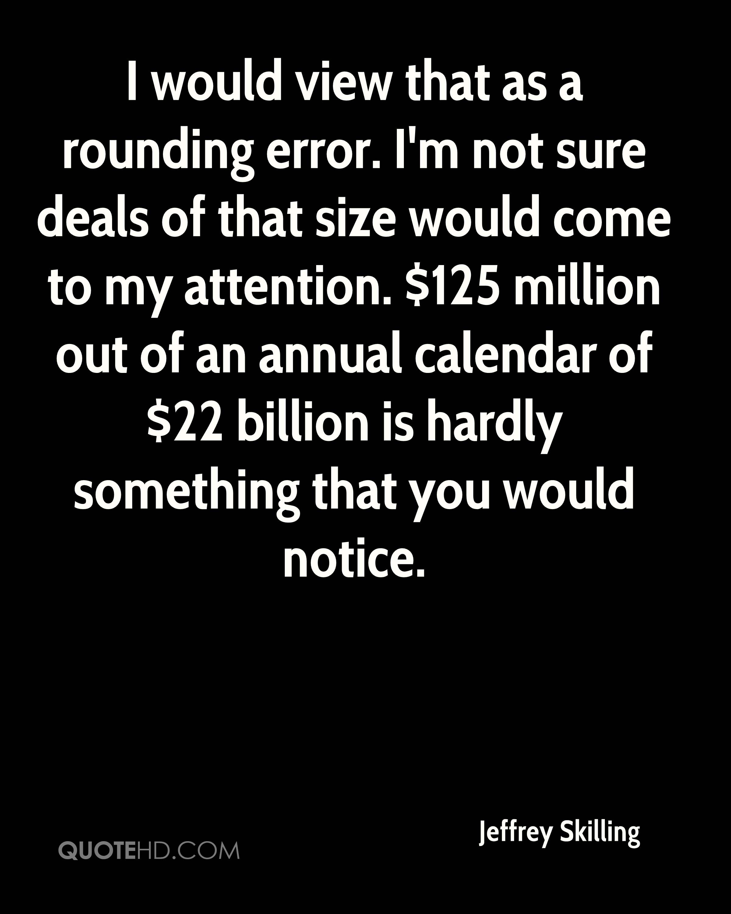 I would view that as a rounding error. I'm not sure deals of that size would come to my attention. $125 million out of an annual calendar of $22 billion is hardly something that you would notice.