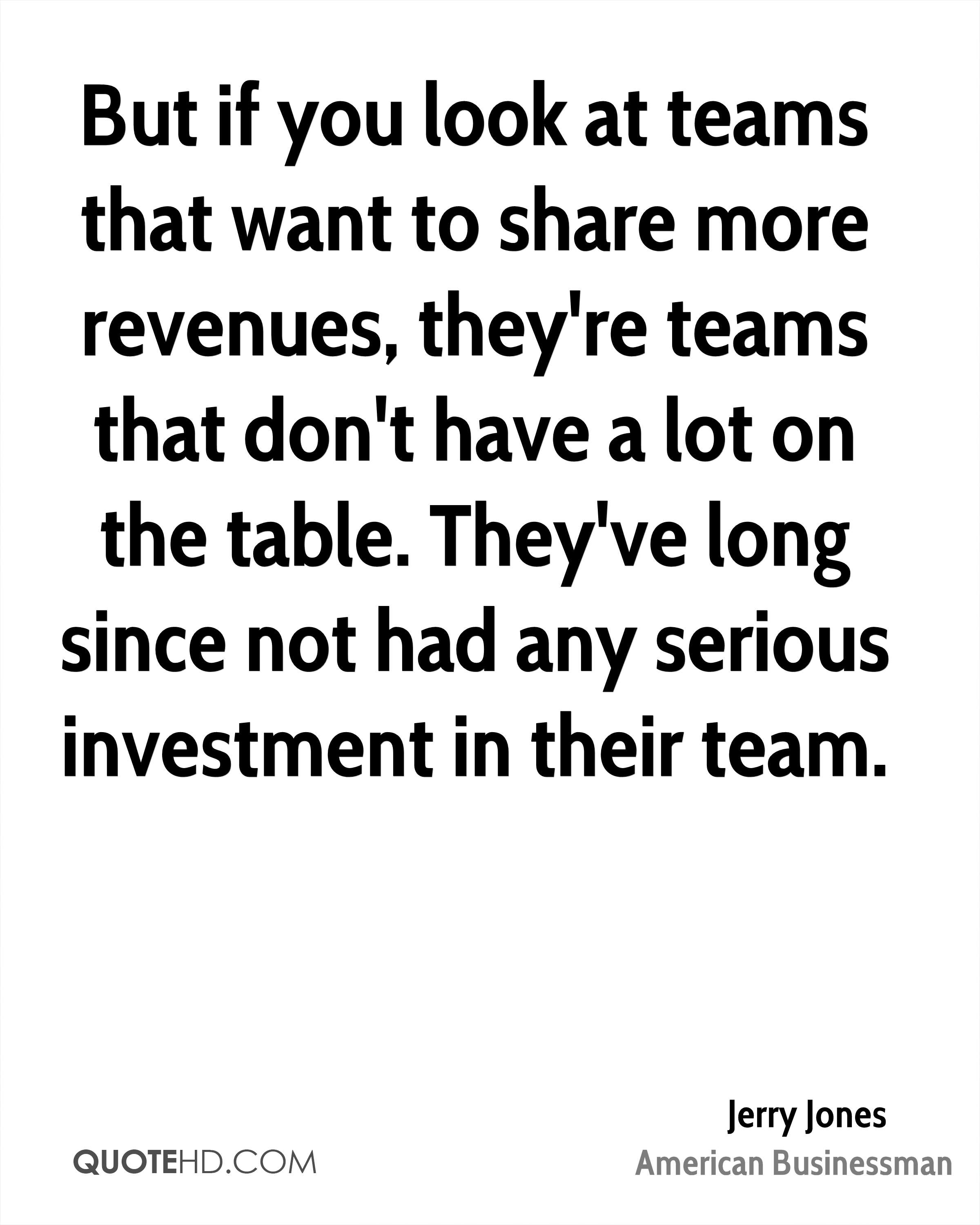 But if you look at teams that want to share more revenues, they're teams that don't have a lot on the table. They've long since not had any serious investment in their team.