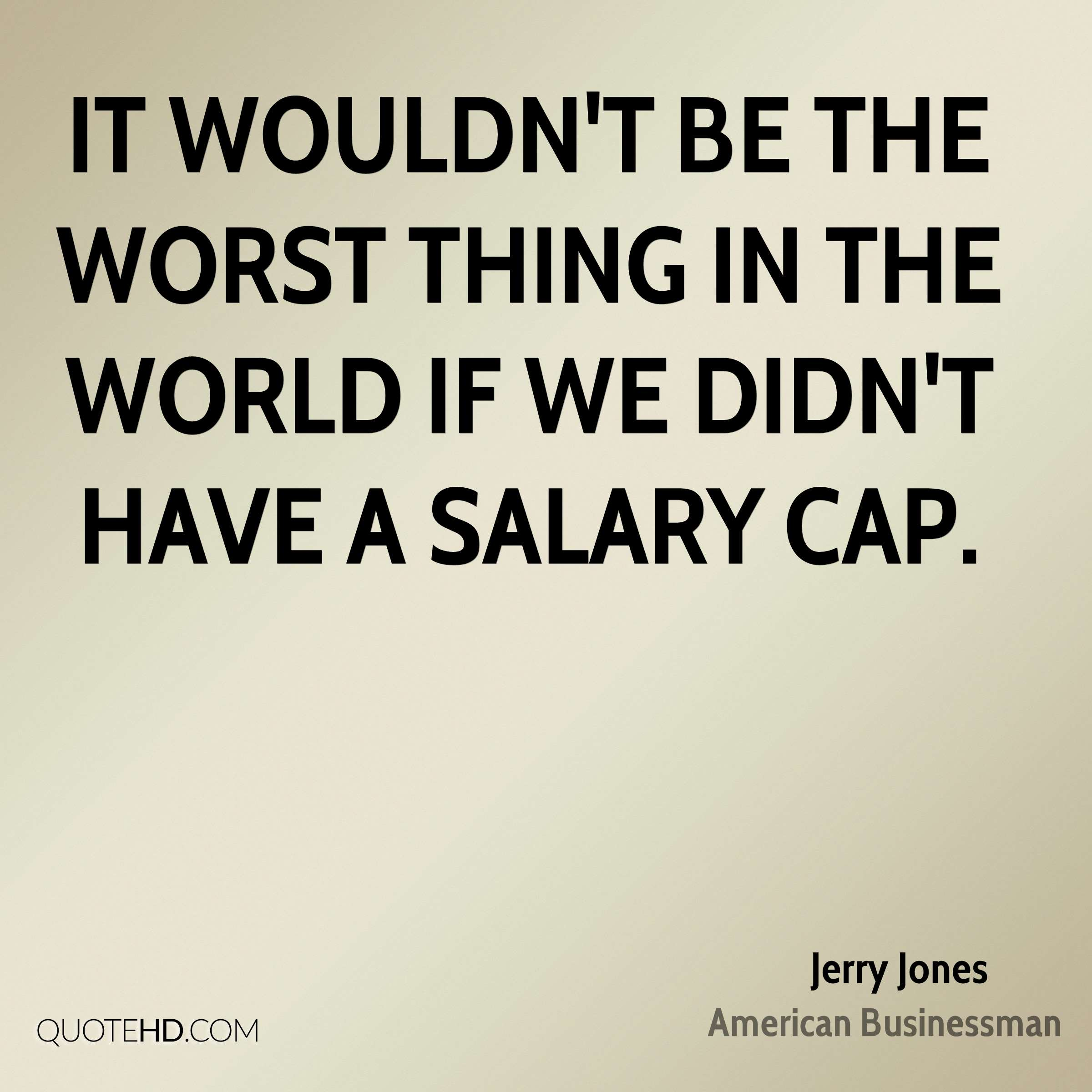 It wouldn't be the worst thing in the world if we didn't have a salary cap.