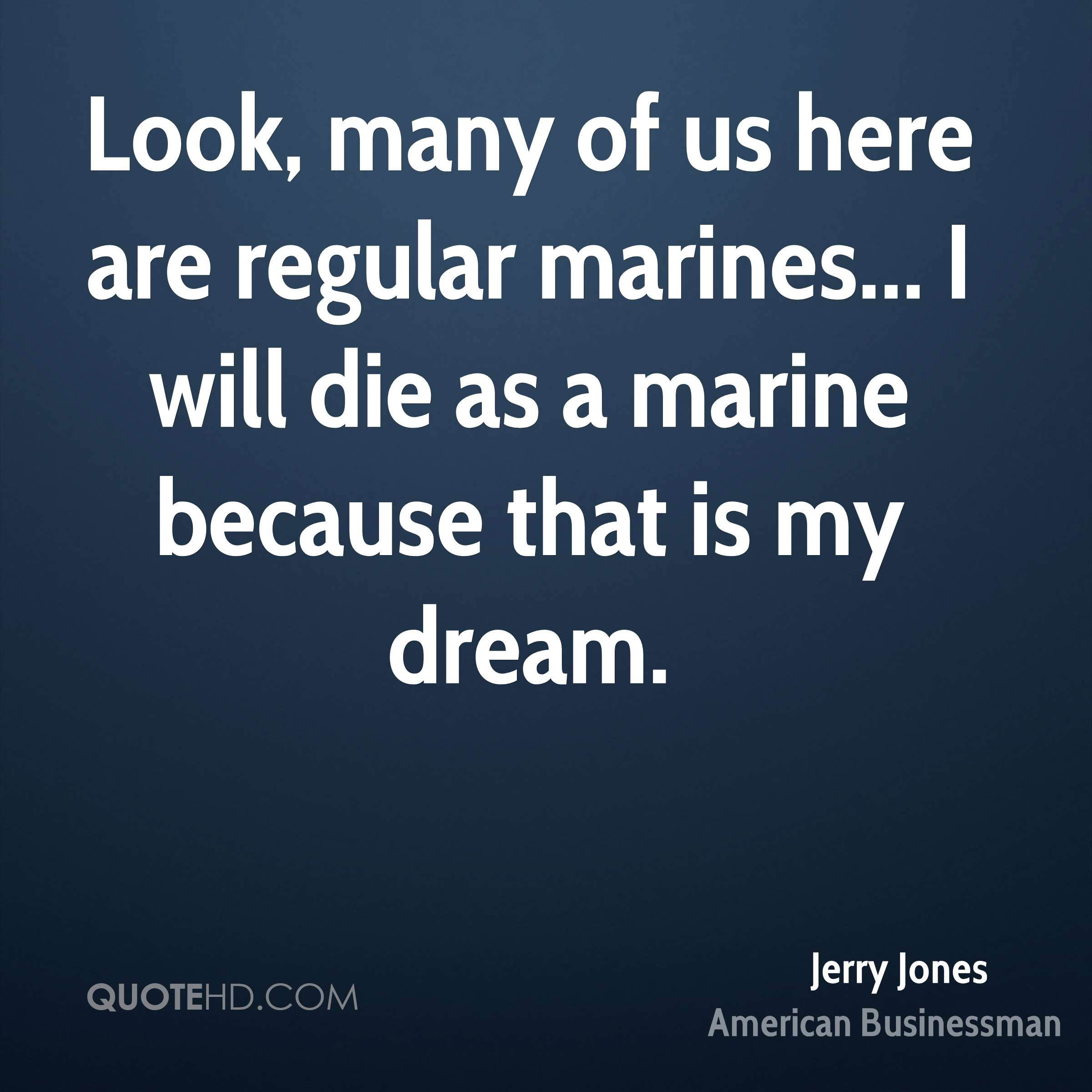 Look, many of us here are regular marines... I will die as a marine because that is my dream.