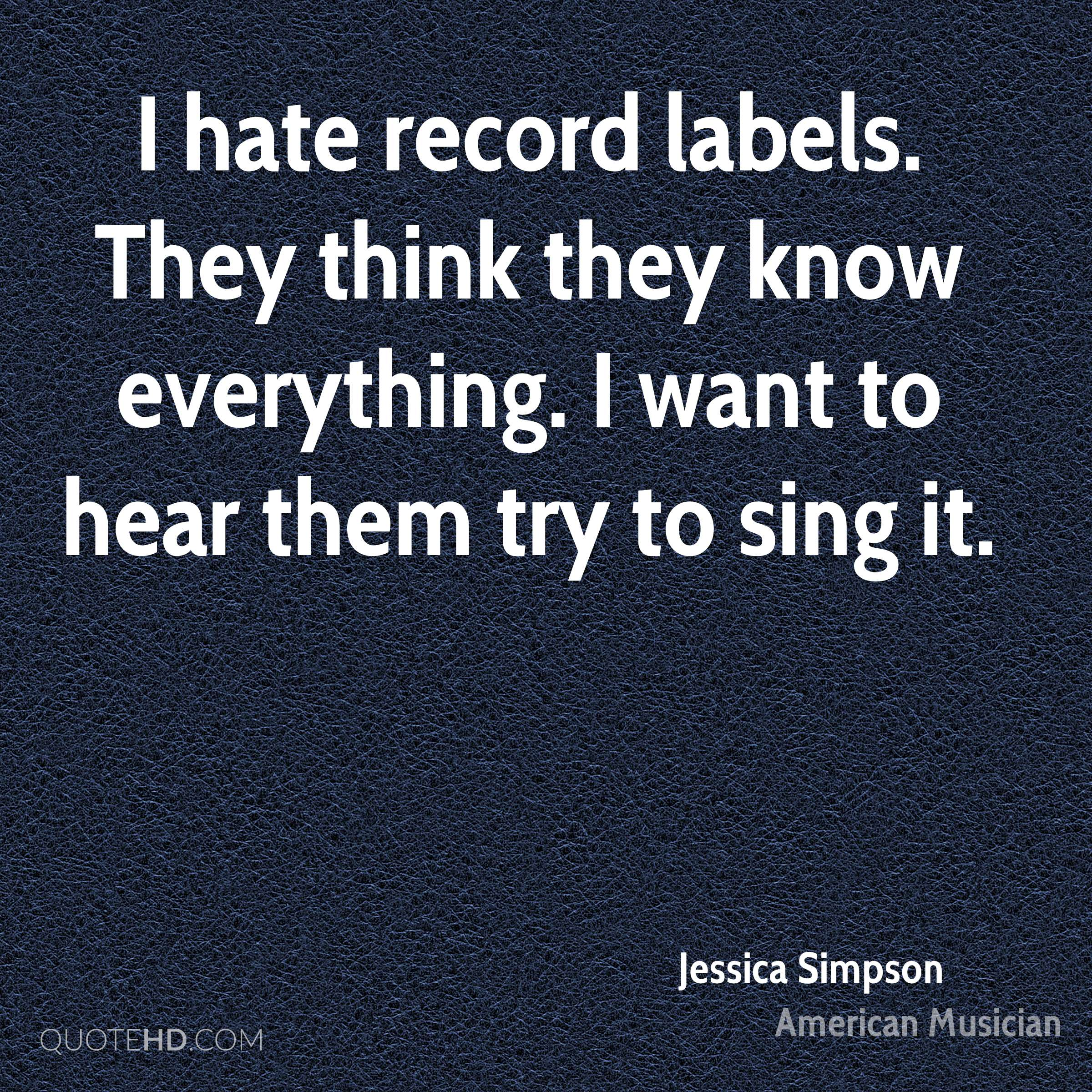 I hate record labels. They think they know everything. I want to hear them try to sing it.