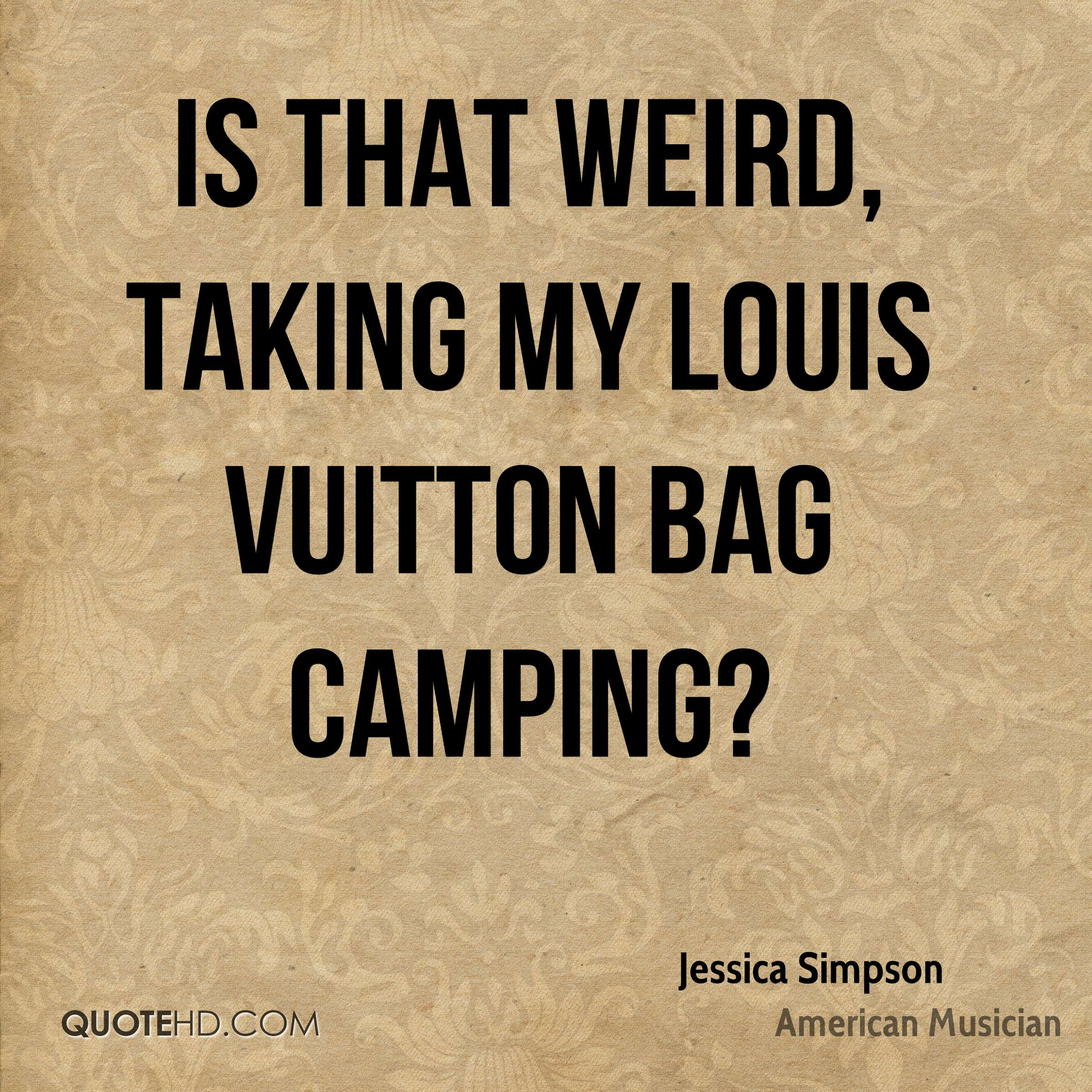 Is that weird, taking my Louis Vuitton bag camping?