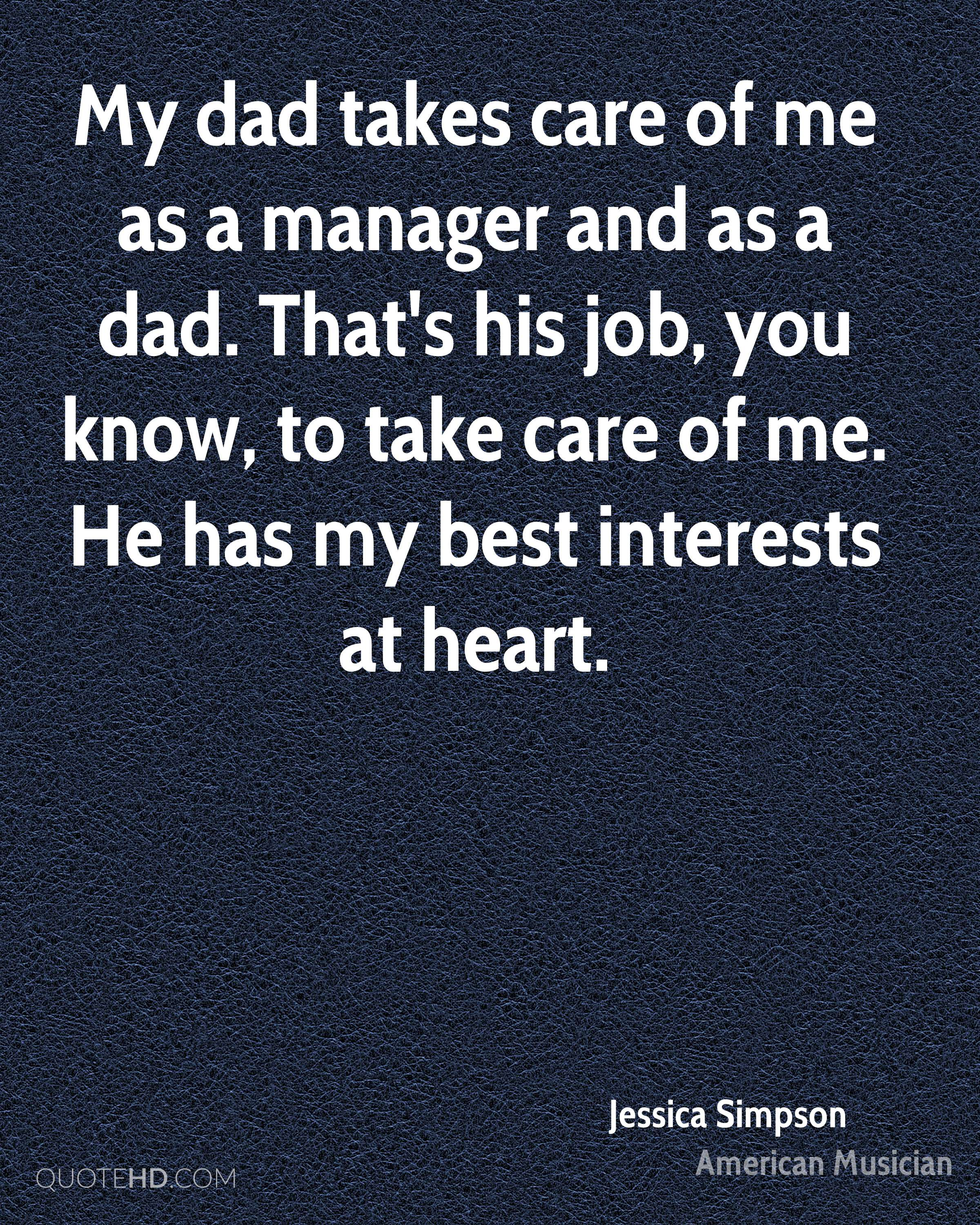 My dad takes care of me as a manager and as a dad. That's his job, you know, to take care of me. He has my best interests at heart.