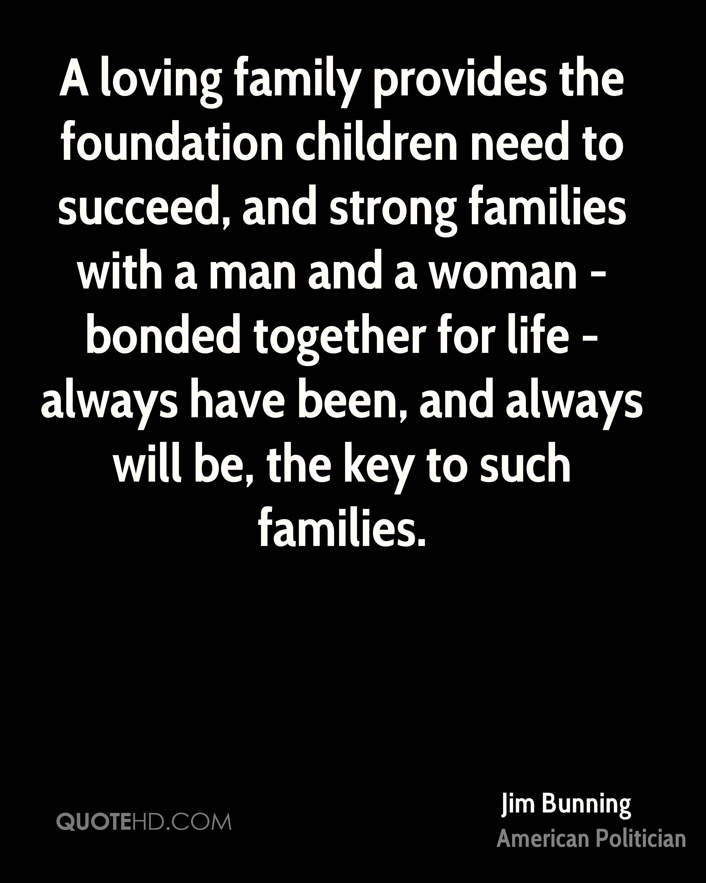 A loving family provides the foundation children need to succeed, and strong families with a man and a woman - bonded together for life - always have been, and always will be, the key to such families.