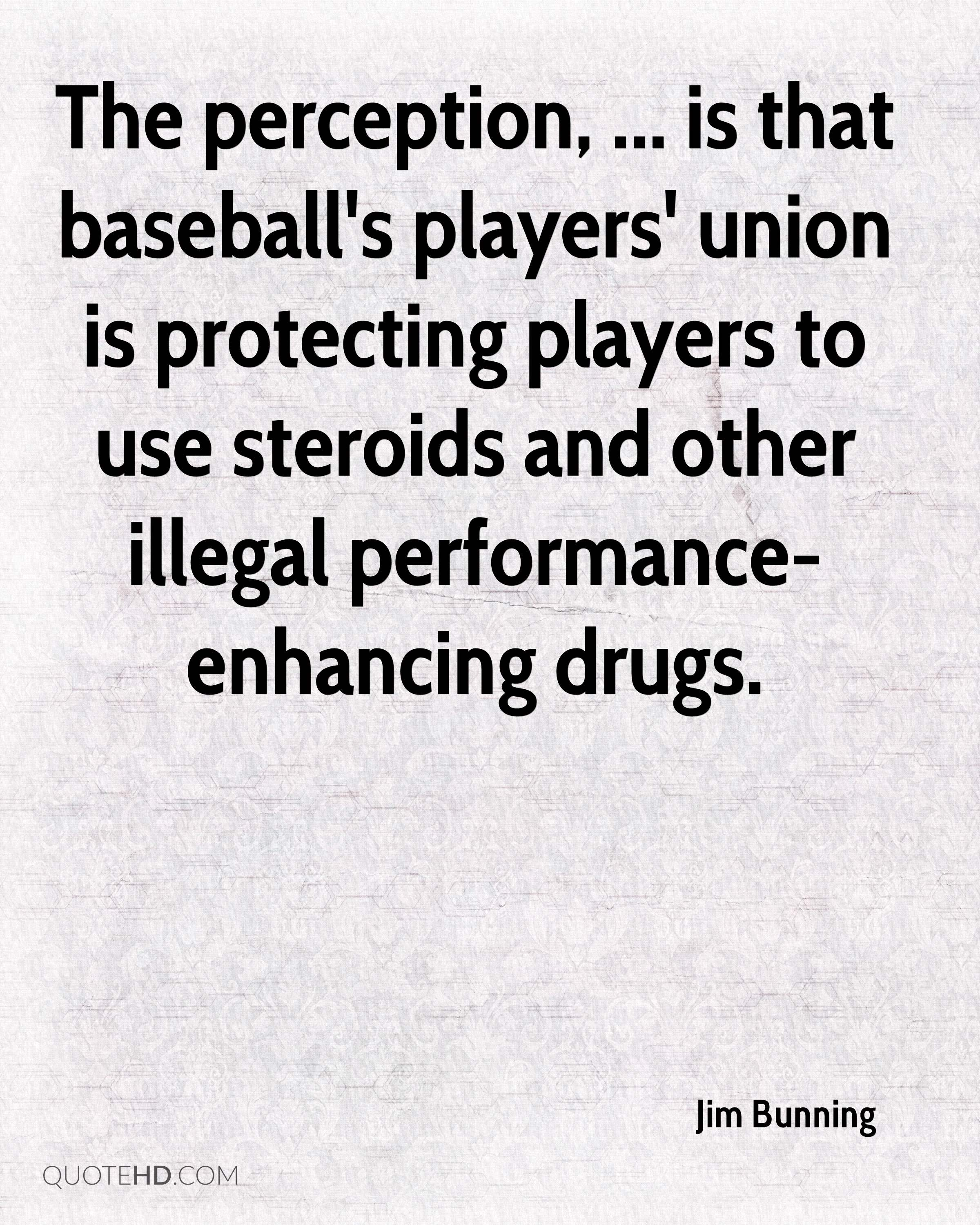 The perception, ... is that baseball's players' union is protecting players to use steroids and other illegal performance-enhancing drugs.