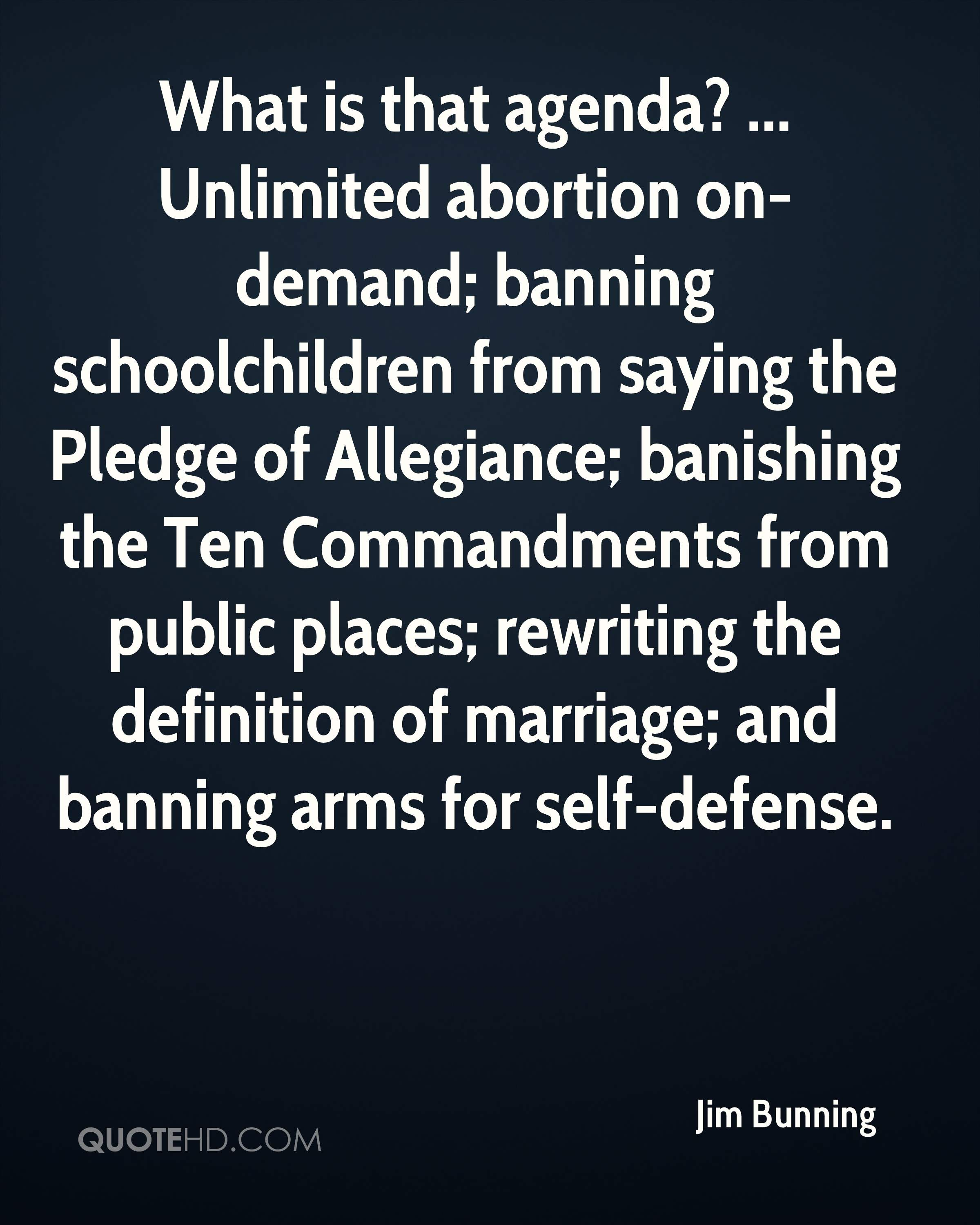 What is that agenda? ... Unlimited abortion on-demand; banning schoolchildren from saying the Pledge of Allegiance; banishing the Ten Commandments from public places; rewriting the definition of marriage; and banning arms for self-defense.