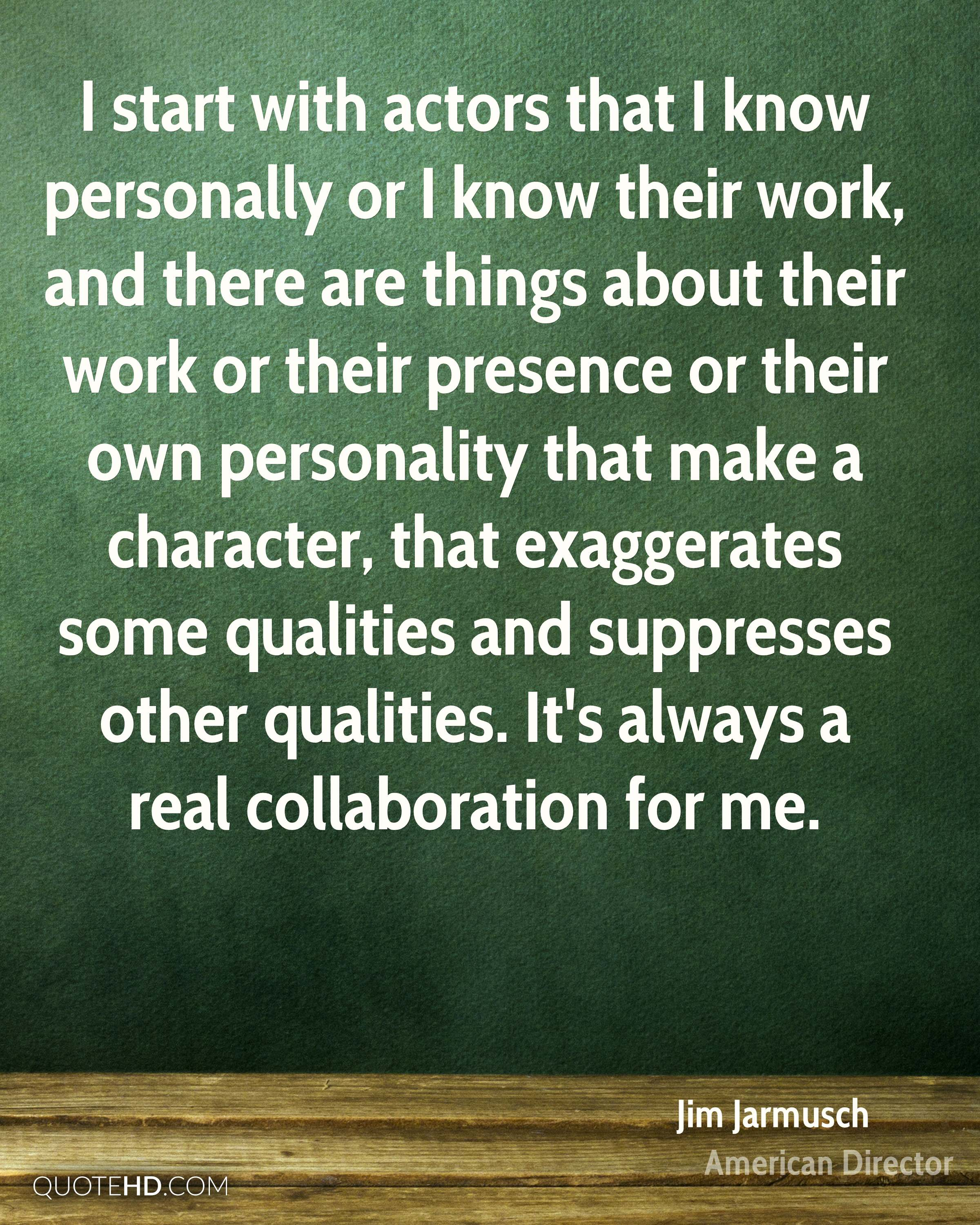 I start with actors that I know personally or I know their work, and there are things about their work or their presence or their own personality that make a character, that exaggerates some qualities and suppresses other qualities. It's always a real collaboration for me.