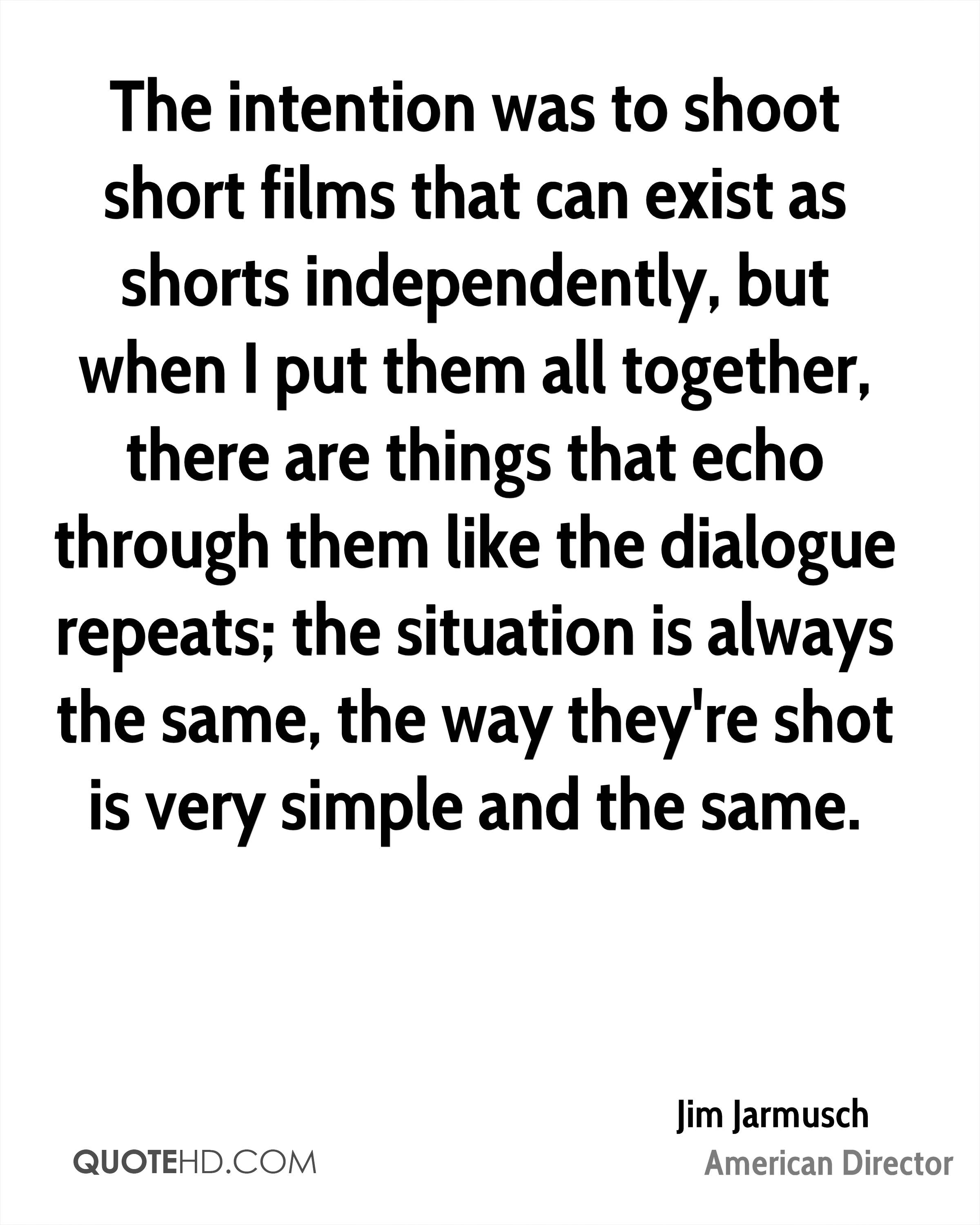 The intention was to shoot short films that can exist as shorts independently, but when I put them all together, there are things that echo through them like the dialogue repeats; the situation is always the same, the way they're shot is very simple and the same.