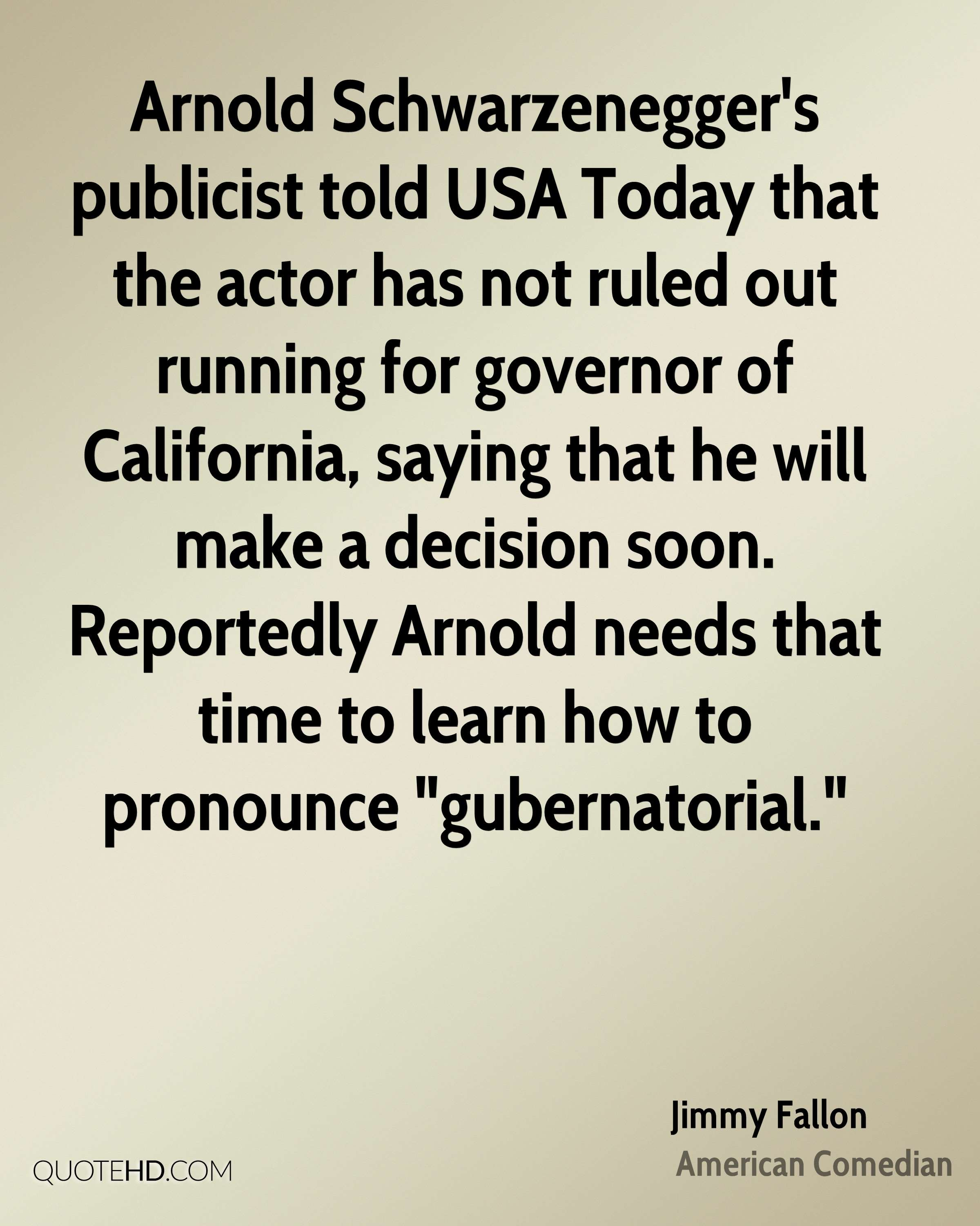 """Arnold Schwarzenegger's publicist told USA Today that the actor has not ruled out running for governor of California, saying that he will make a decision soon. Reportedly Arnold needs that time to learn how to pronounce """"gubernatorial."""""""