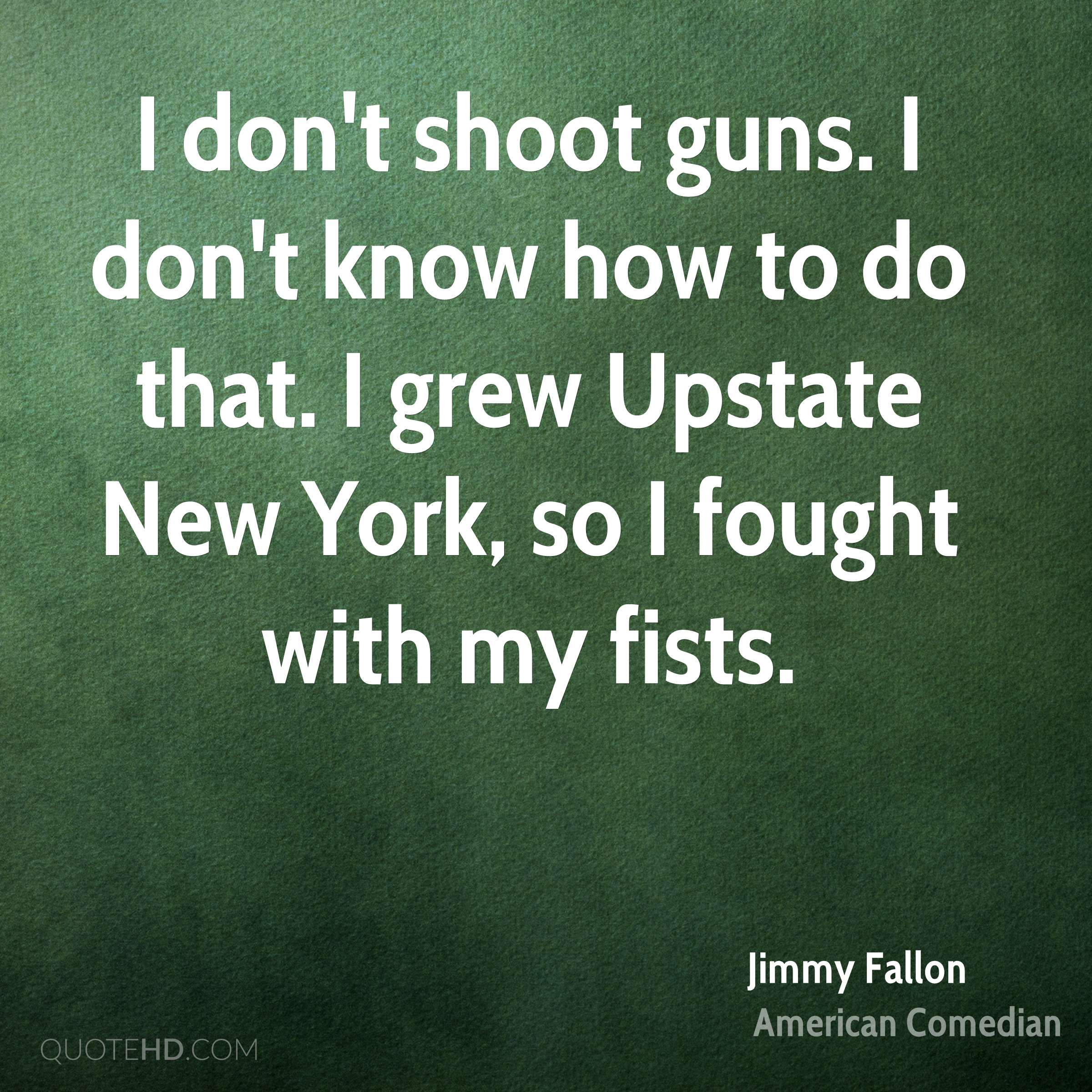 I don't shoot guns. I don't know how to do that. I grew Upstate New York, so I fought with my fists.