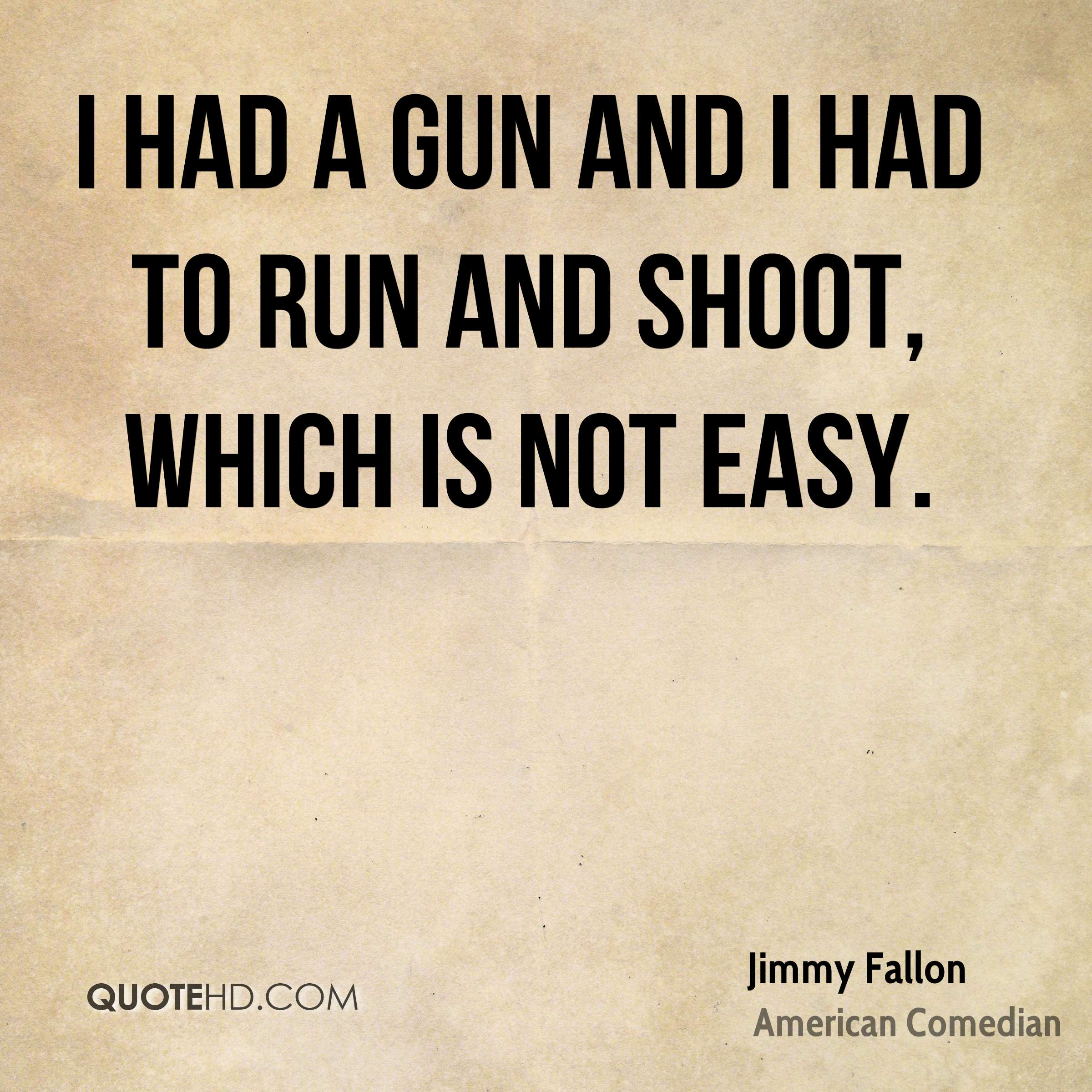 I had a gun and I had to run and shoot, which is not easy.