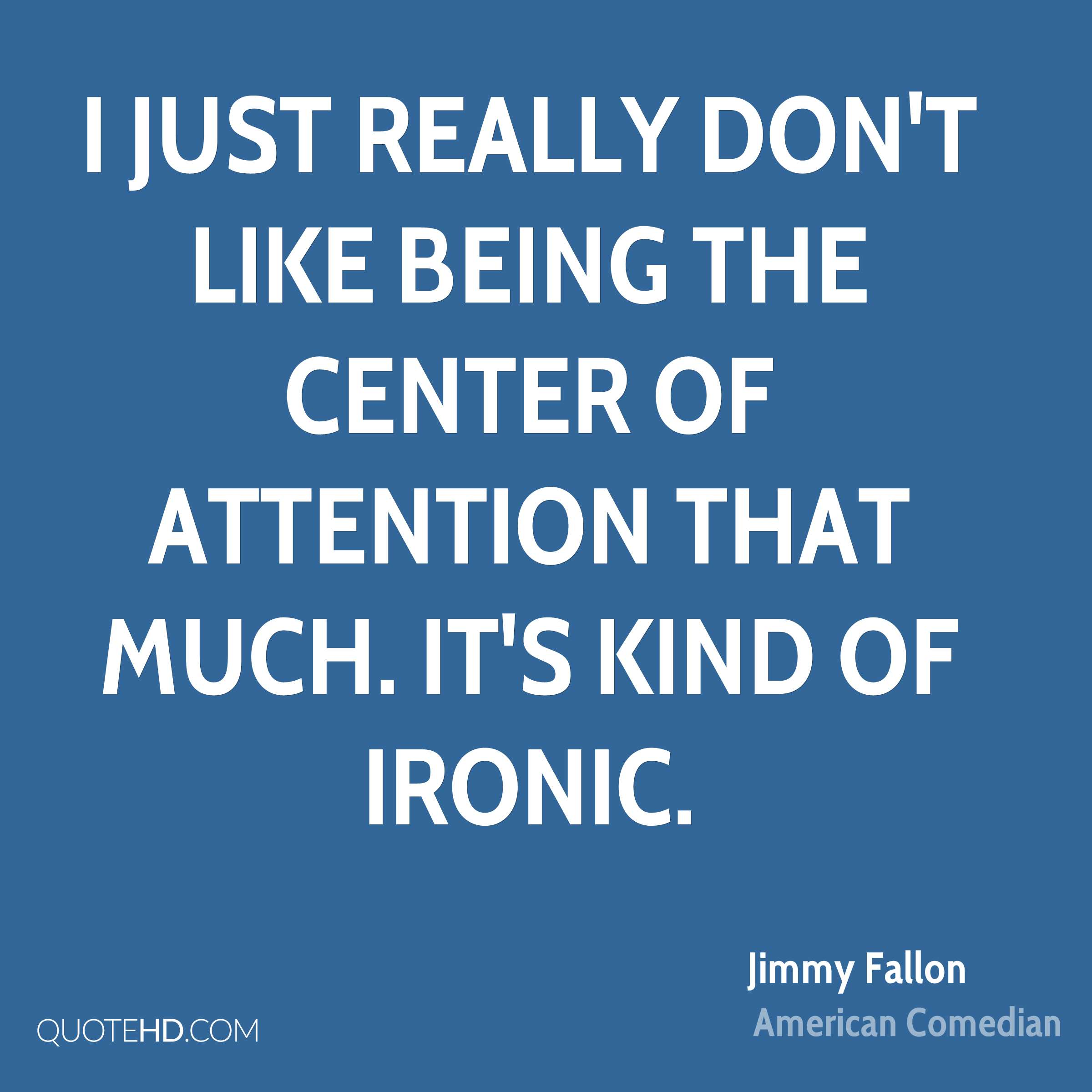 I just really don't like being the center of attention that much. It's kind of ironic.