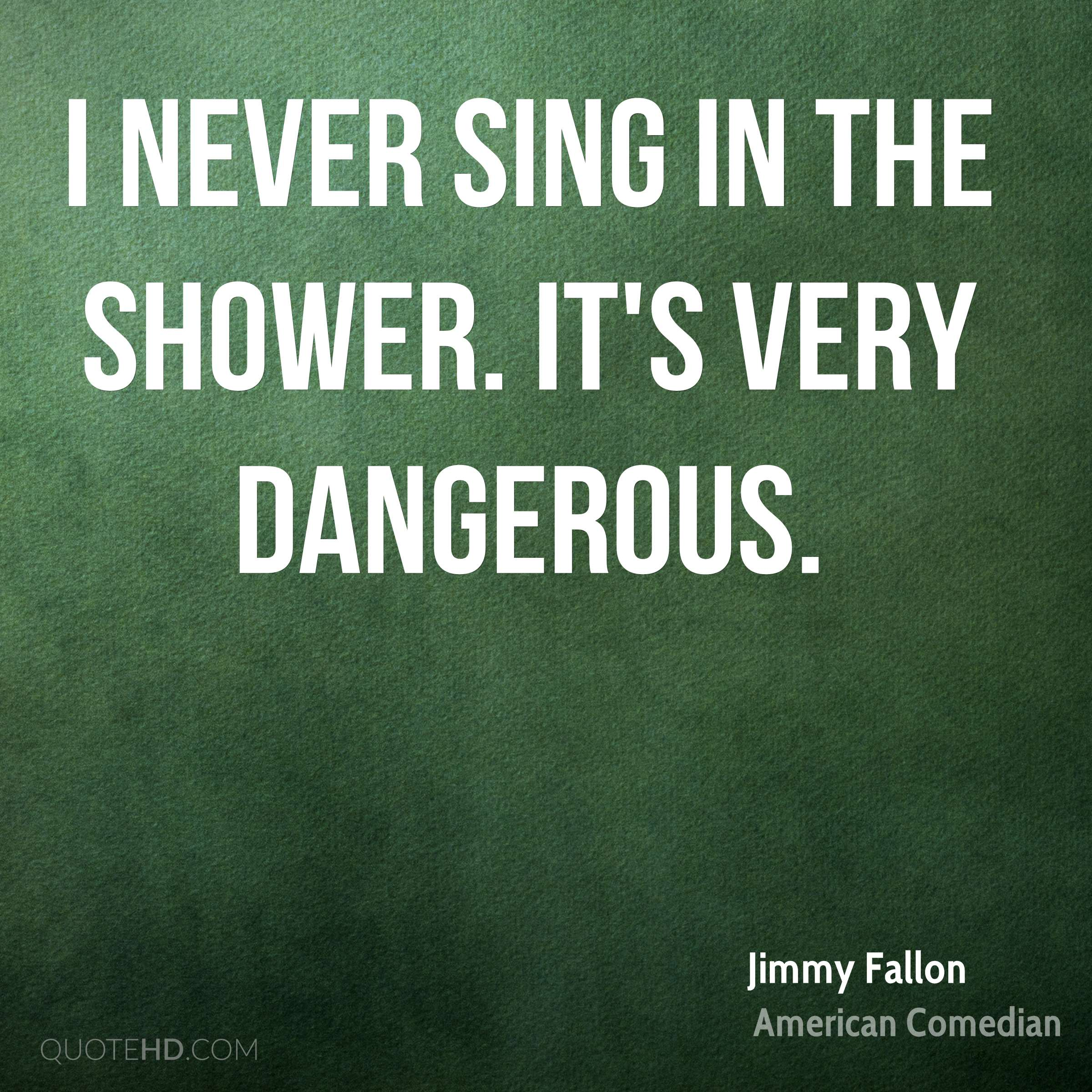 I never sing in the shower. It's very dangerous.