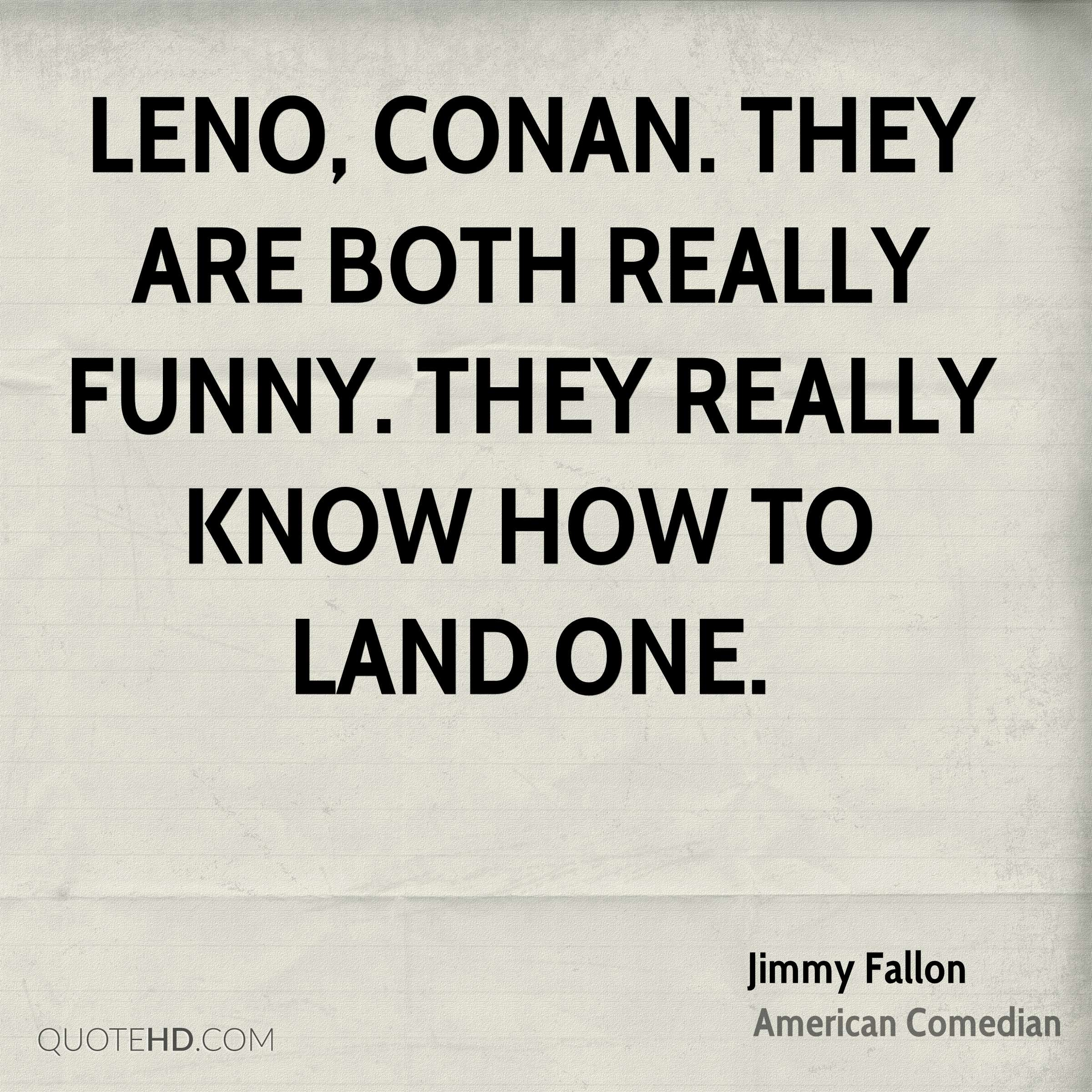 Leno, Conan. They are both really funny. They really know how to land one.