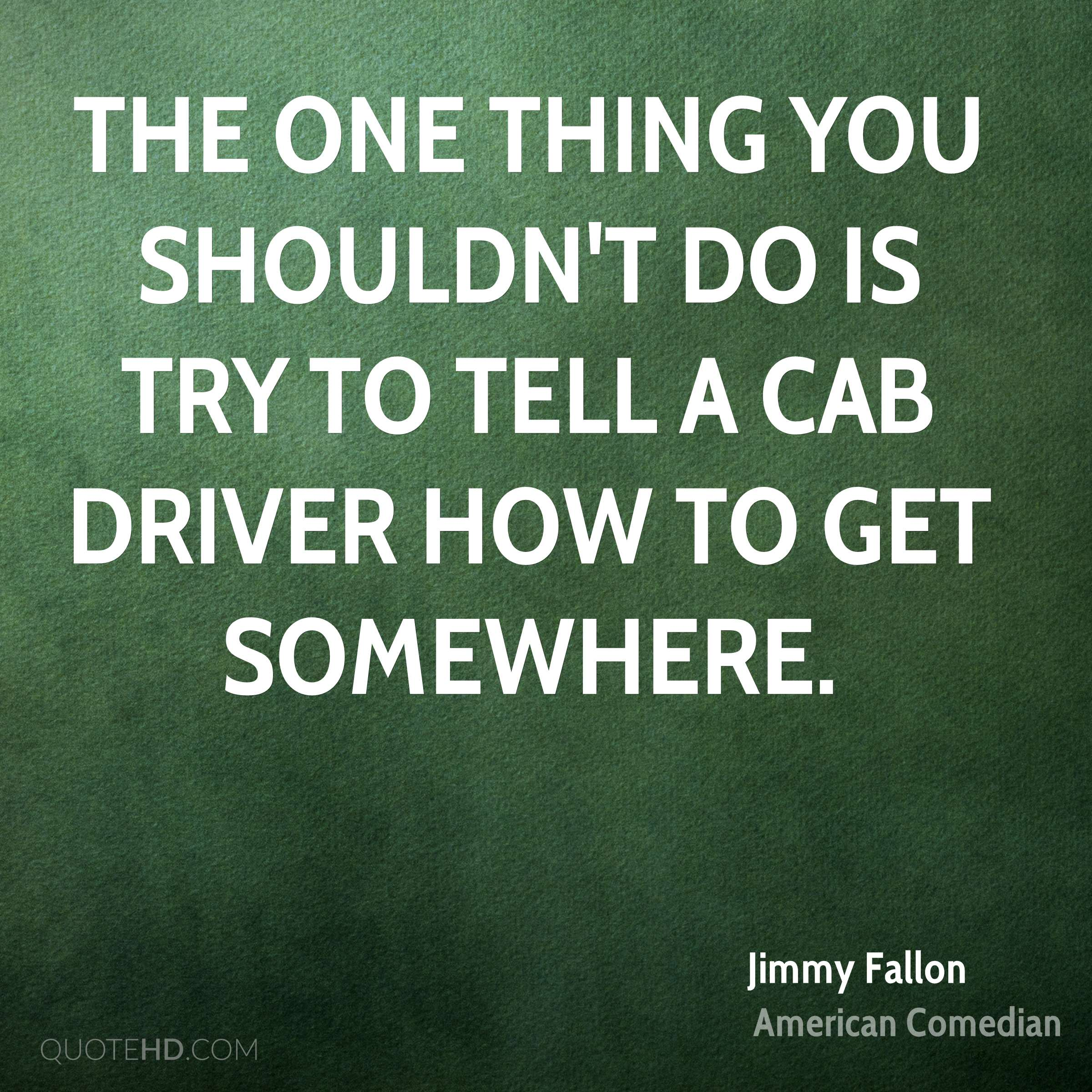 The one thing you shouldn't do is try to tell a cab driver how to get somewhere.