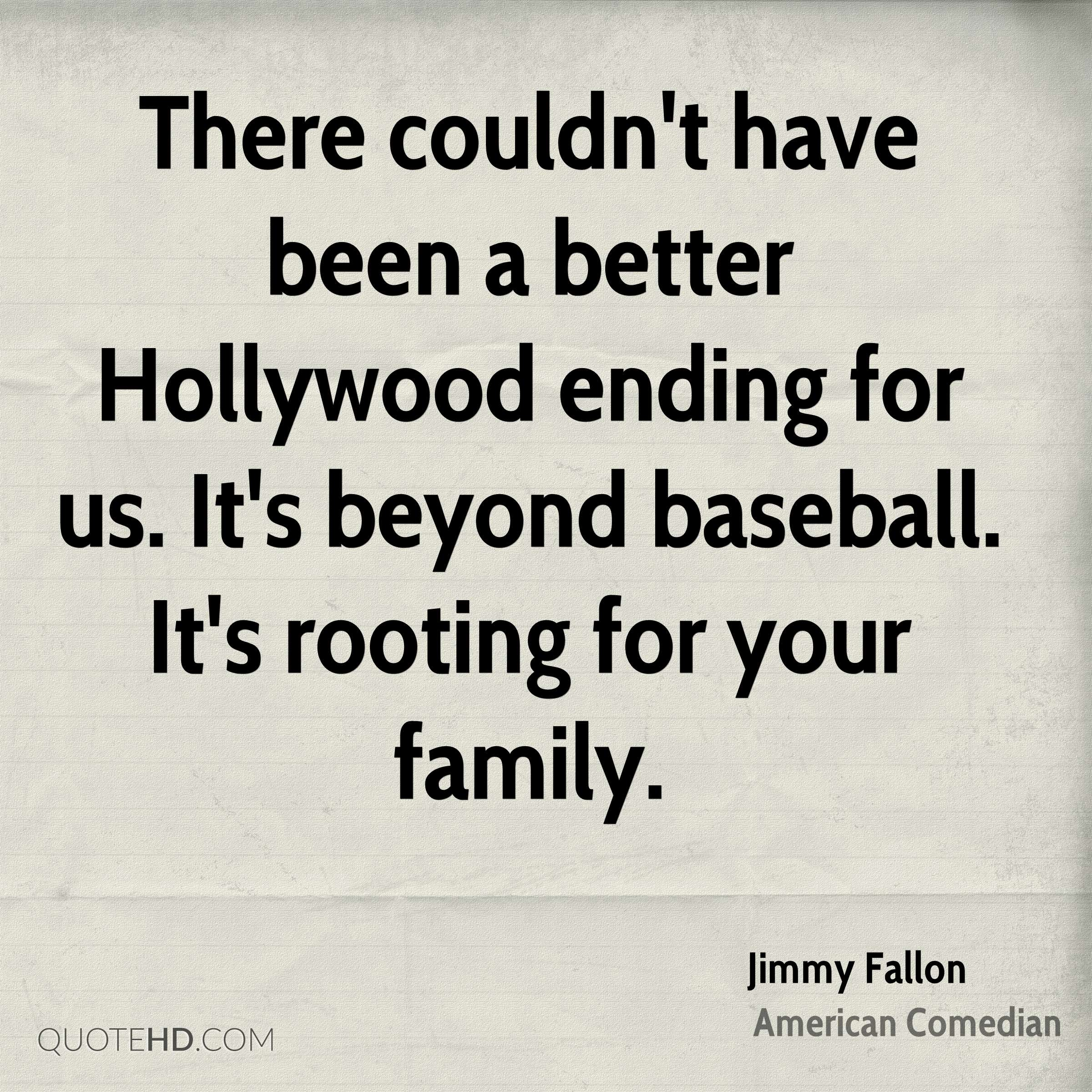 There couldn't have been a better Hollywood ending for us. It's beyond baseball. It's rooting for your family.