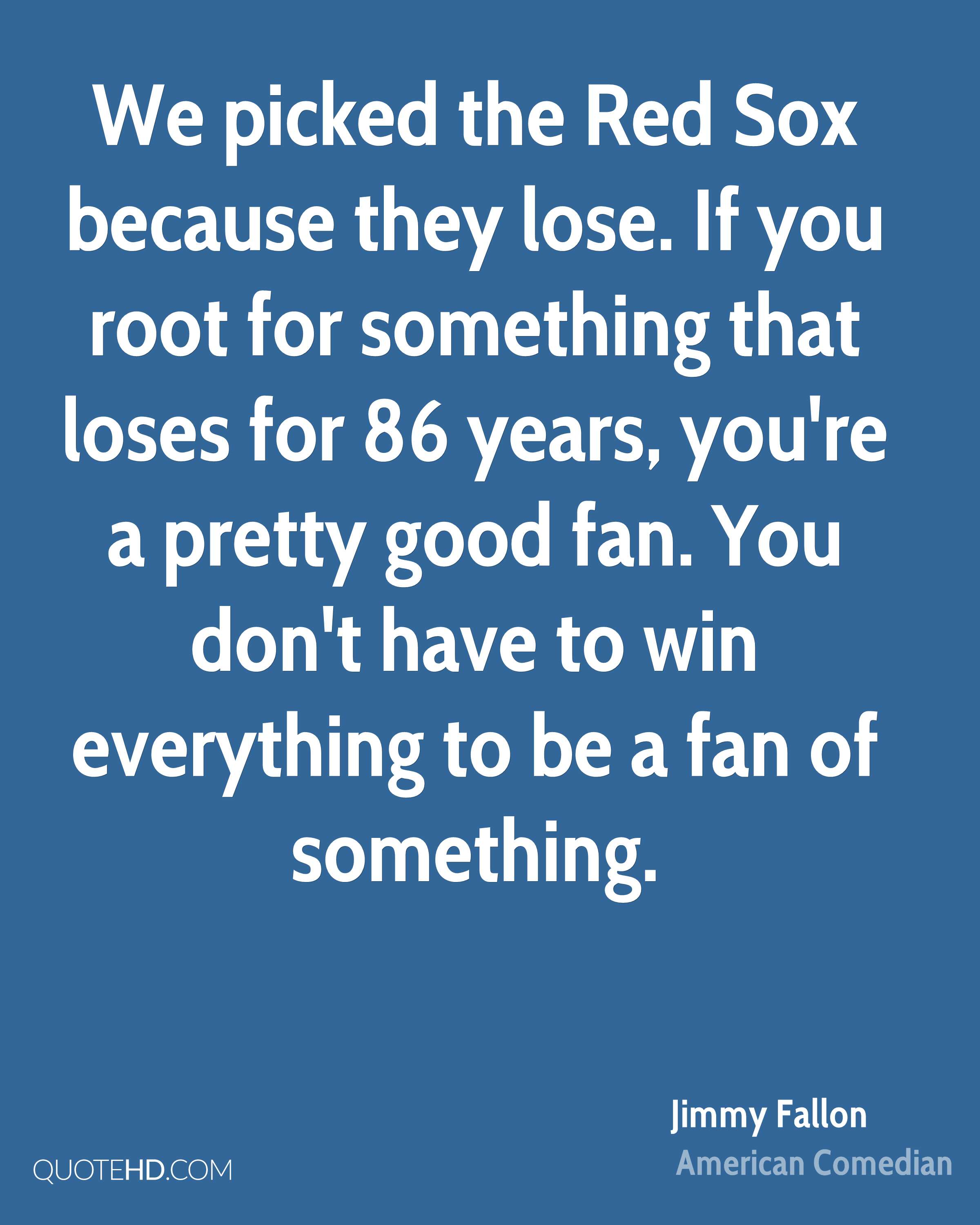 We picked the Red Sox because they lose. If you root for something that loses for 86 years, you're a pretty good fan. You don't have to win everything to be a fan of something.