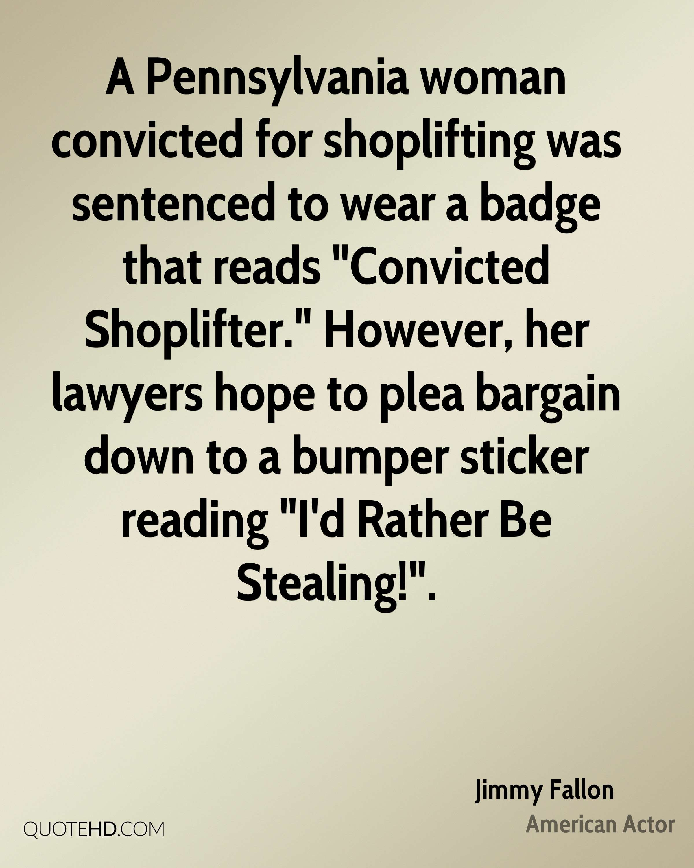 """A Pennsylvania woman convicted for shoplifting was sentenced to wear a badge that reads """"Convicted Shoplifter."""" However, her lawyers hope to plea bargain down to a bumper sticker reading """"I'd Rather Be Stealing!""""."""