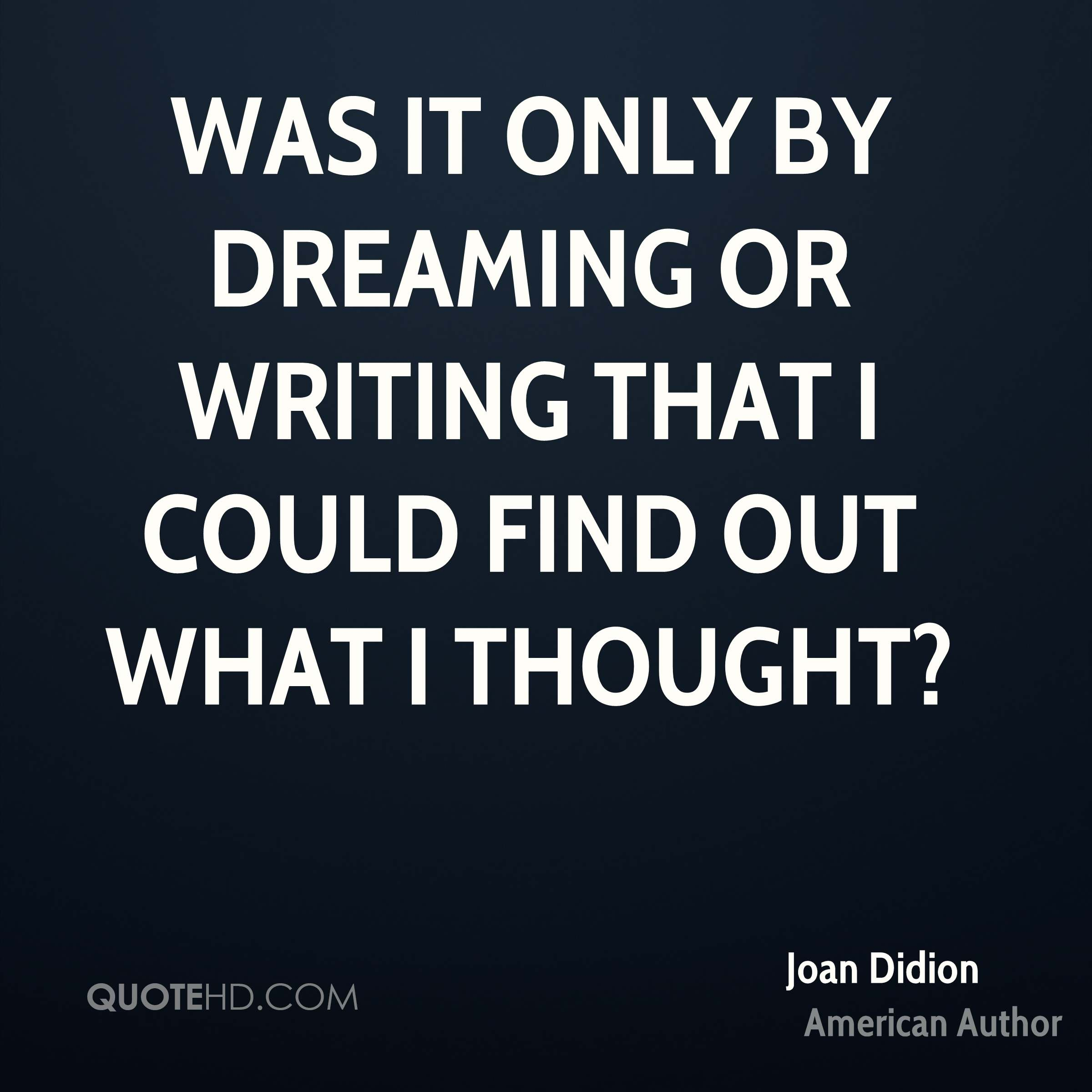 Was it only by dreaming or writing that I could find out what I thought?