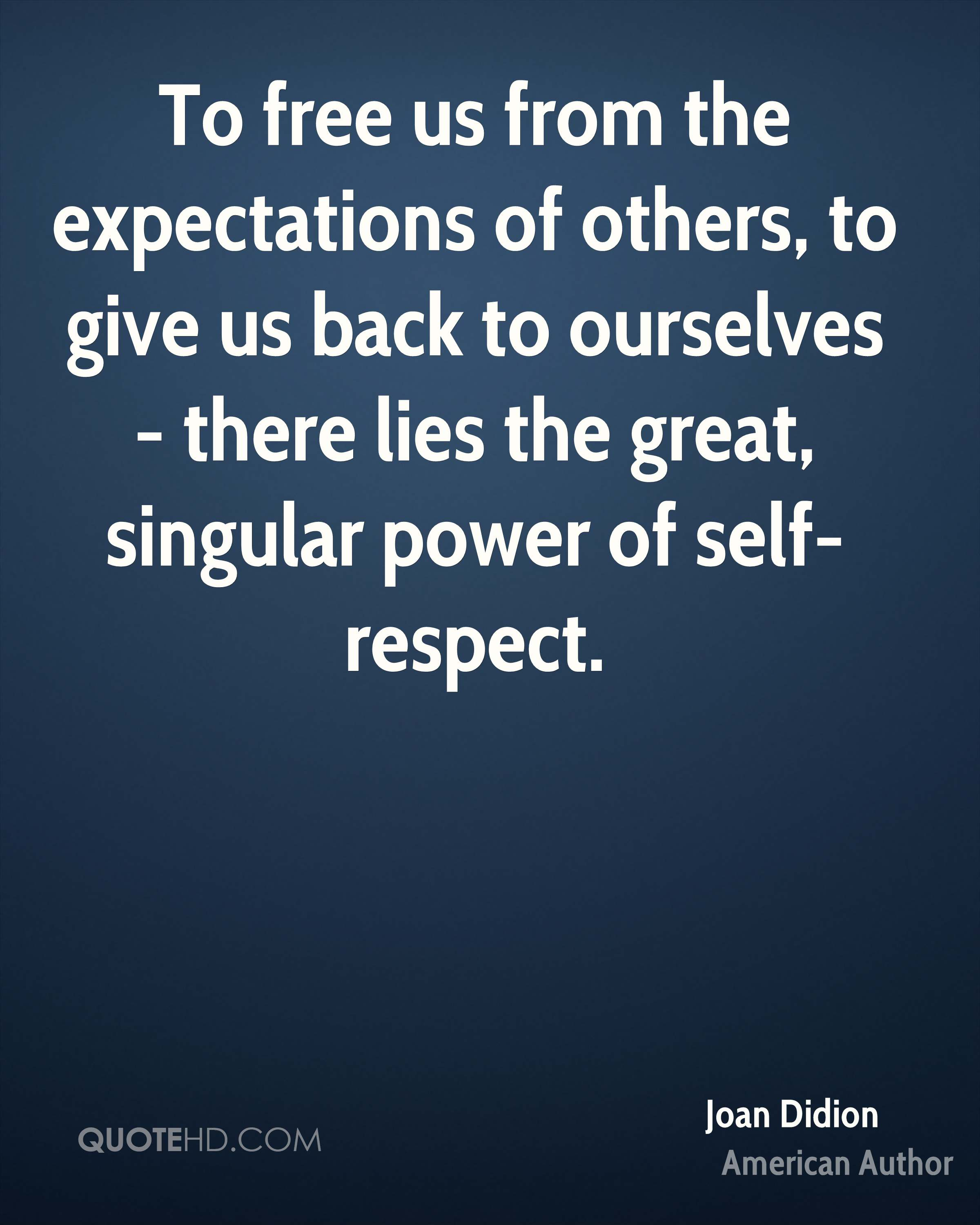 To free us from the expectations of others, to give us back to ourselves - there lies the great, singular power of self-respect.