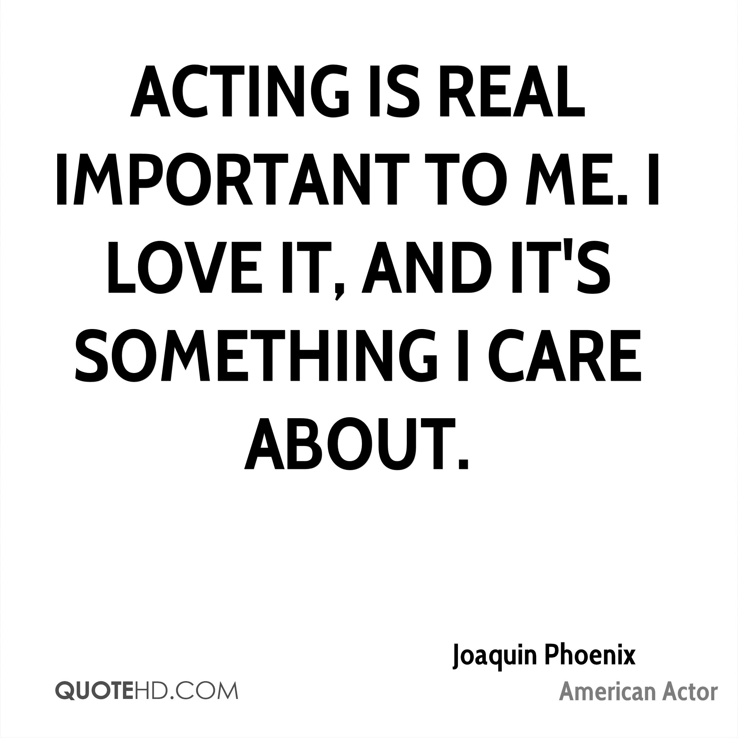 Acting is real important to me. I love it, and it's something I care about.