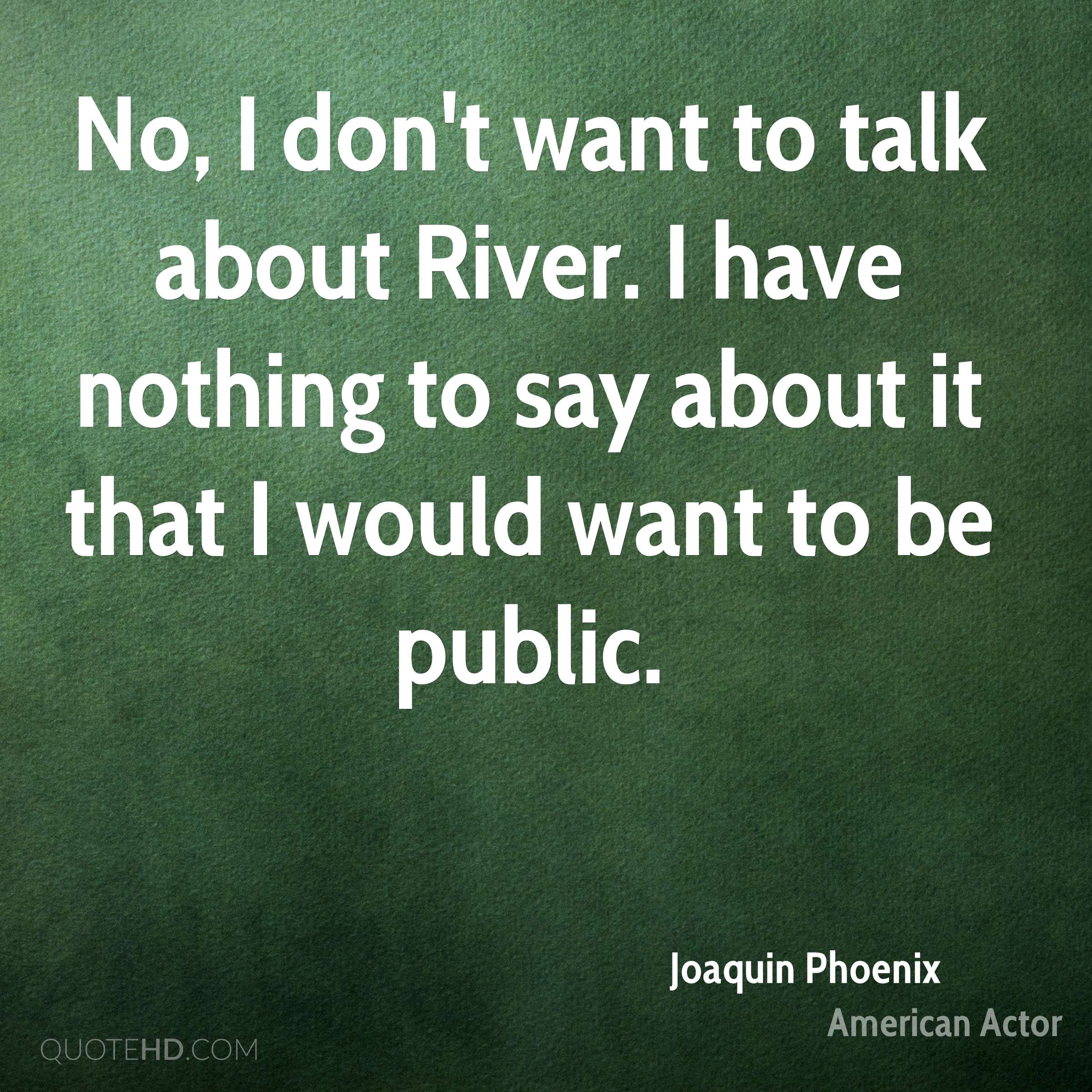 No, I don't want to talk about River. I have nothing to say about it that I would want to be public.